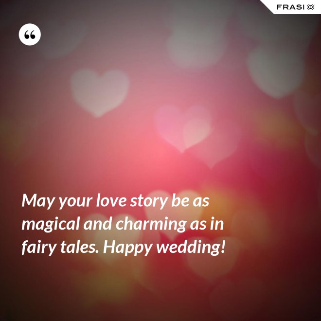 May your love story be as magical and charming as in fairy tales. Happy wedding! - Anonimo