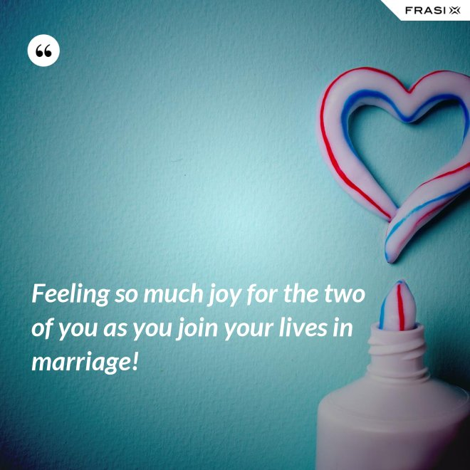 Feeling so much joy for the two of you as you join your lives in marriage! - Anonimo