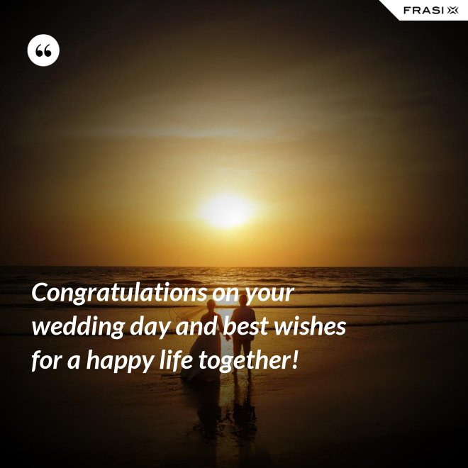 Congratulations on your wedding day and best wishes for a happy life together! - Anonimo