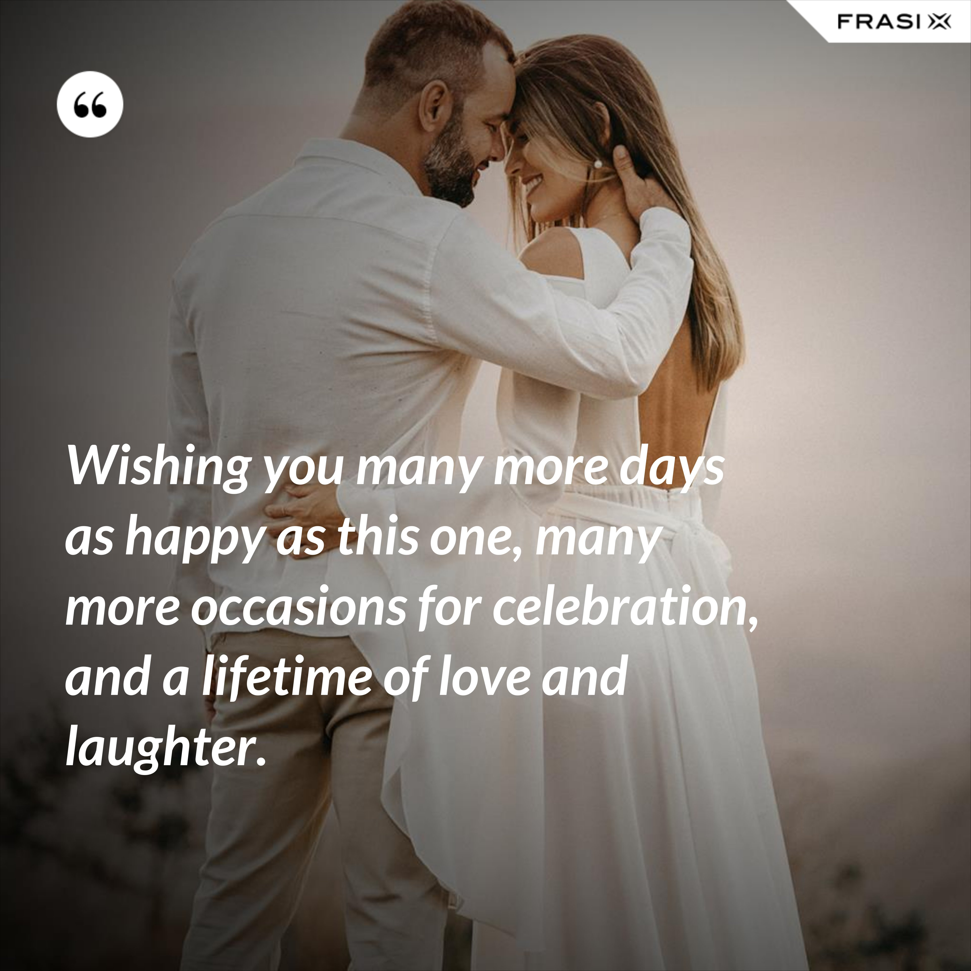 Wishing you many more days as happy as this one, many more occasions for celebration, and a lifetime of love and laughter. - Anonimo