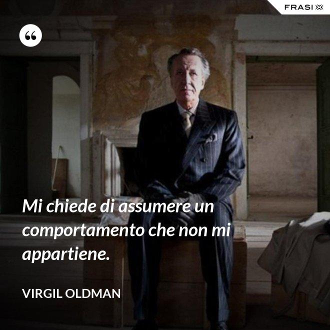 Mi chiede di assumere un comportamento che non mi appartiene. - Virgil Oldman