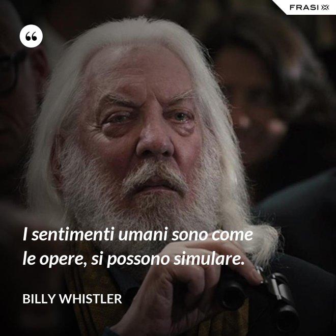 I sentimenti umani sono come le opere, si possono simulare. - Billy Whistler