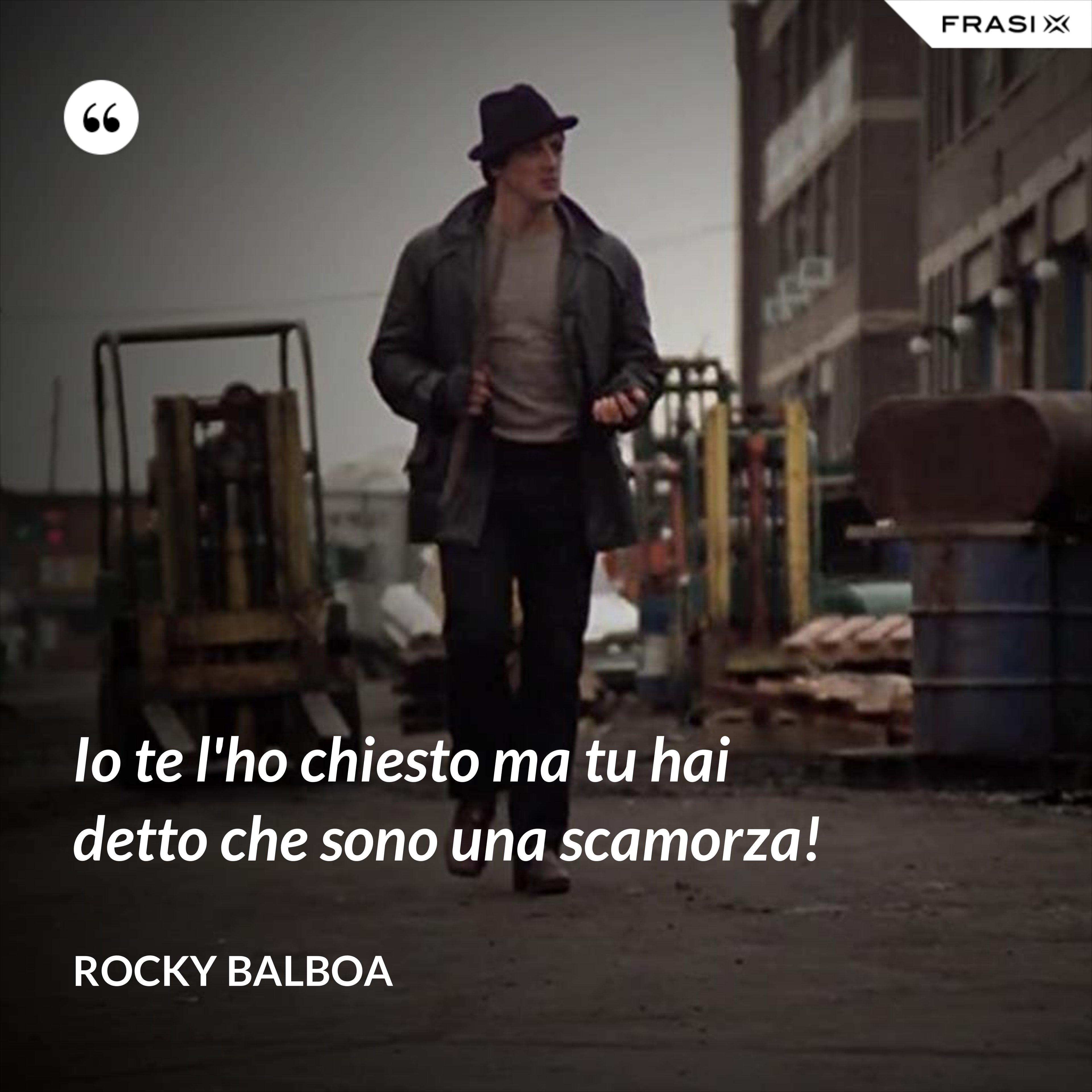 Io te l'ho chiesto ma tu hai detto che sono una scamorza! - Rocky Balboa