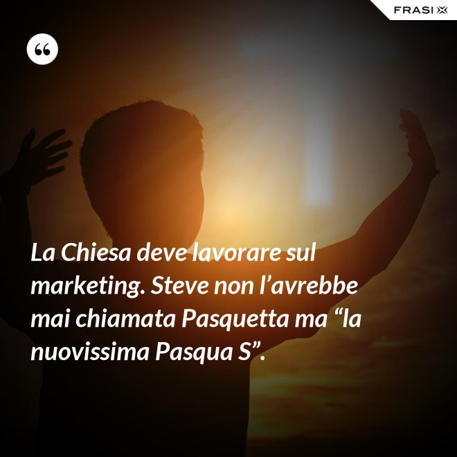 """La Chiesa deve lavorare sul marketing. Steve non l'avrebbe mai chiamata Pasquetta ma """"la nuovissima Pasqua S"""". - Anonimo"""