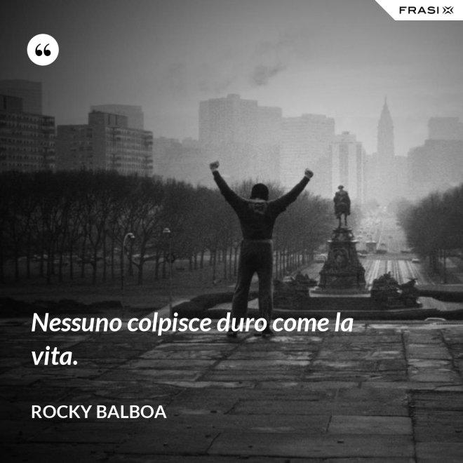 Nessuno colpisce duro come la vita. - Rocky Balboa