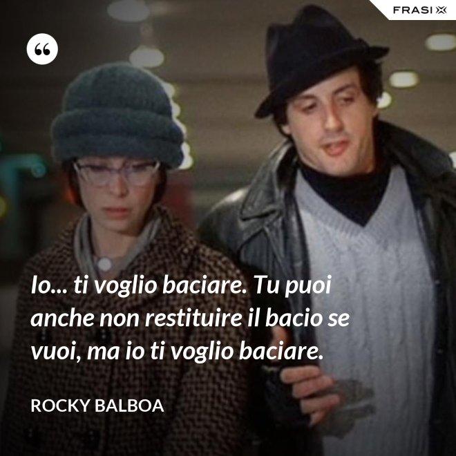 Io... ti voglio baciare. Tu puoi anche non restituire il bacio se vuoi, ma io ti voglio baciare. - Rocky Balboa