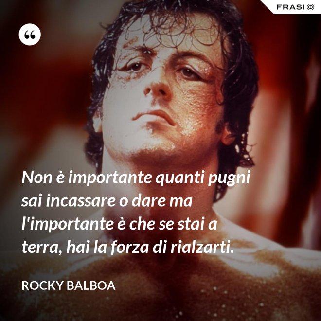 Non è importante quanti pugni sai incassare o dare ma l'importante è che se stai a terra, hai la forza di rialzarti. - Rocky Balboa
