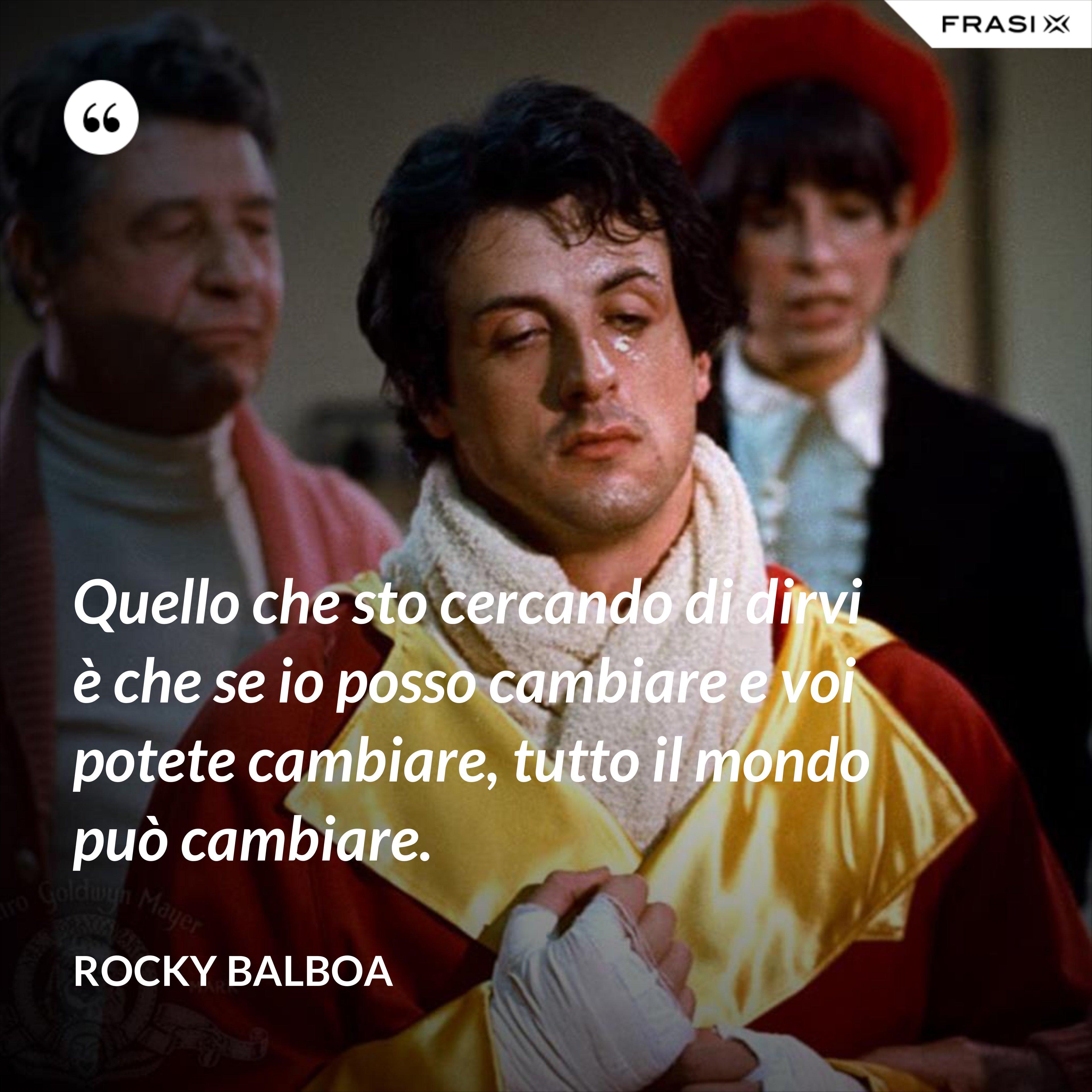 Quello che sto cercando di dirvi è che se io posso cambiare e voi potete cambiare, tutto il mondo può cambiare. - Rocky Balboa