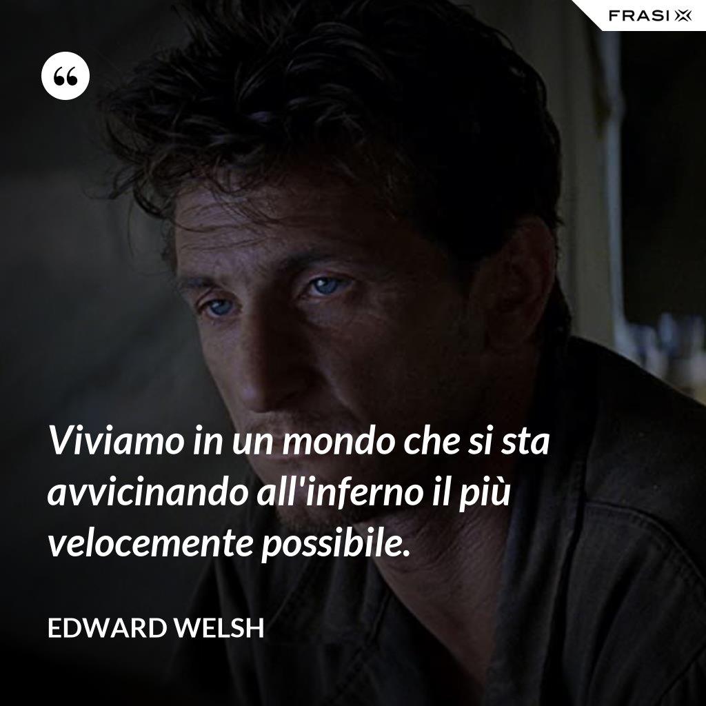 Viviamo in un mondo che si sta avvicinando all'inferno il più velocemente possibile. - Edward Welsh