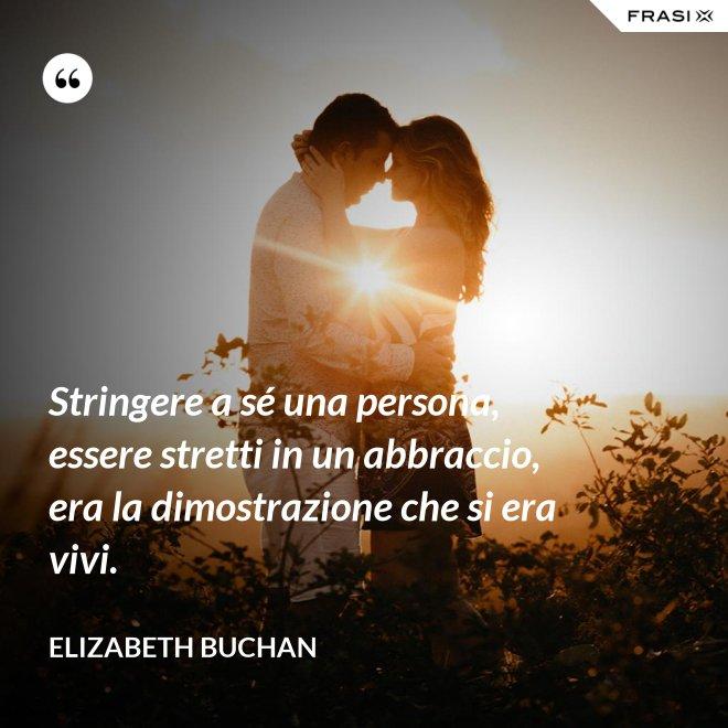 Stringere a sé una persona, essere stretti in un abbraccio, era la dimostrazione che si era vivi. - Elizabeth Buchan