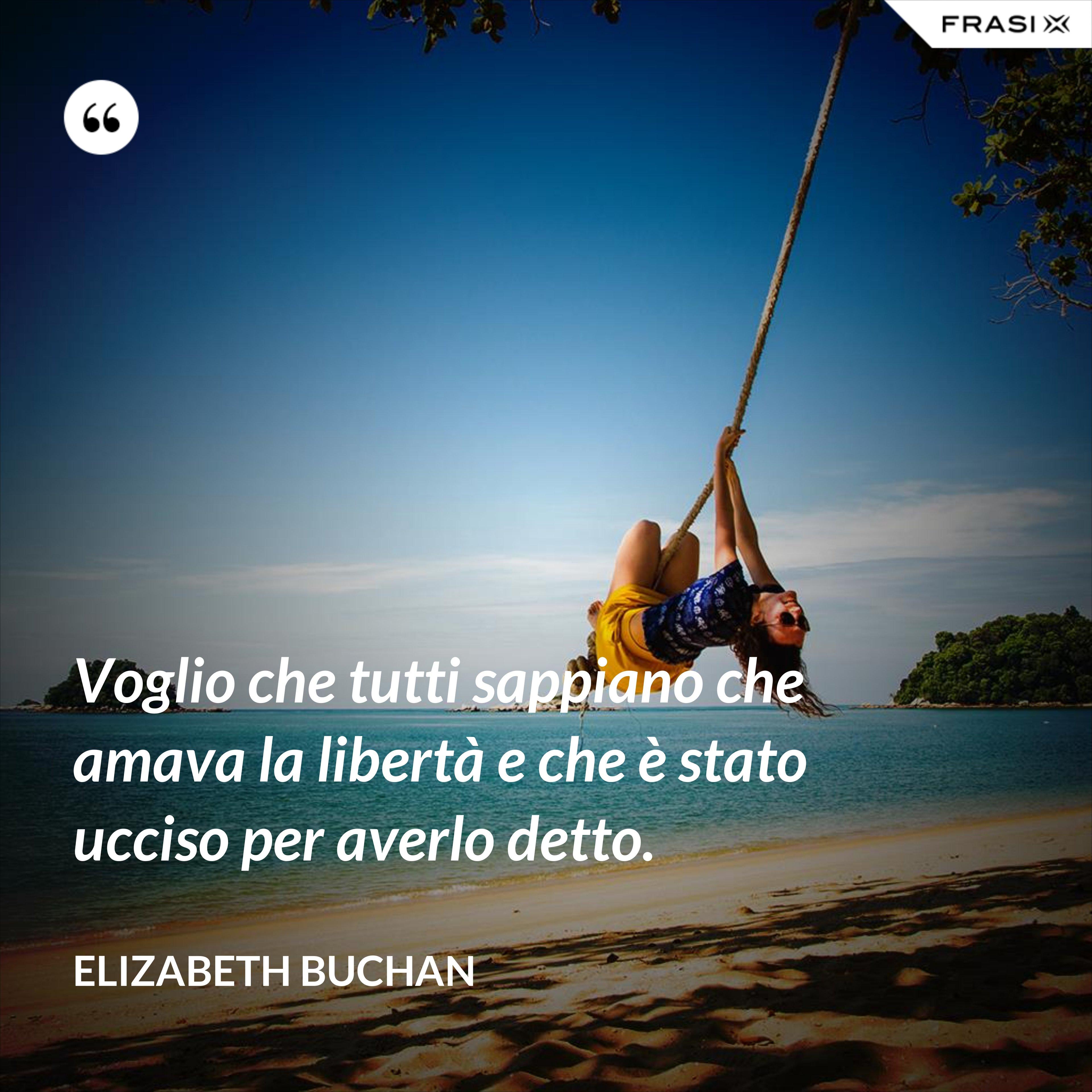 Voglio che tutti sappiano che amava la libertà e che è stato ucciso per averlo detto. - Elizabeth Buchan