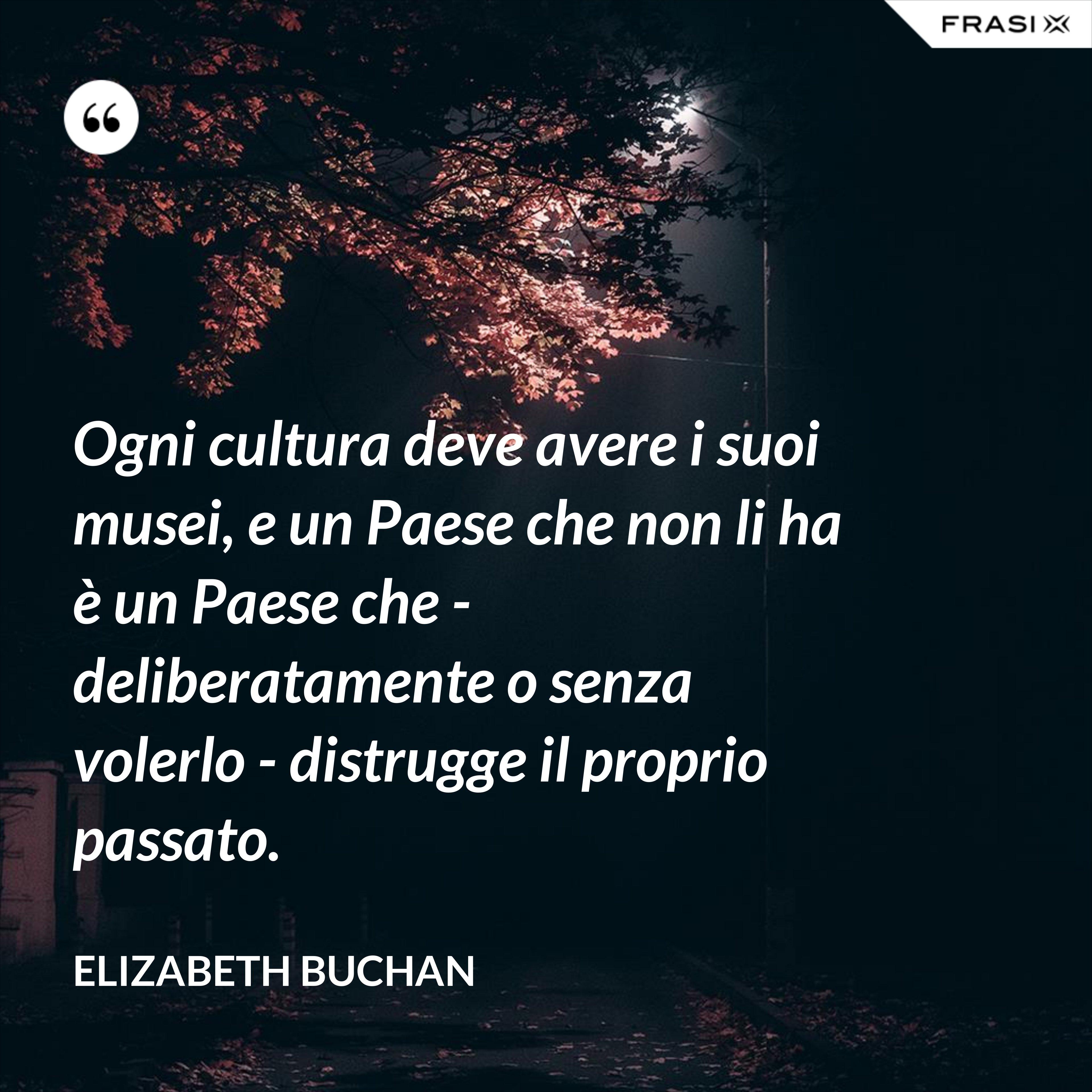 Ogni cultura deve avere i suoi musei, e un Paese che non li ha è un Paese che - deliberatamente o senza volerlo - distrugge il proprio passato. - Elizabeth Buchan