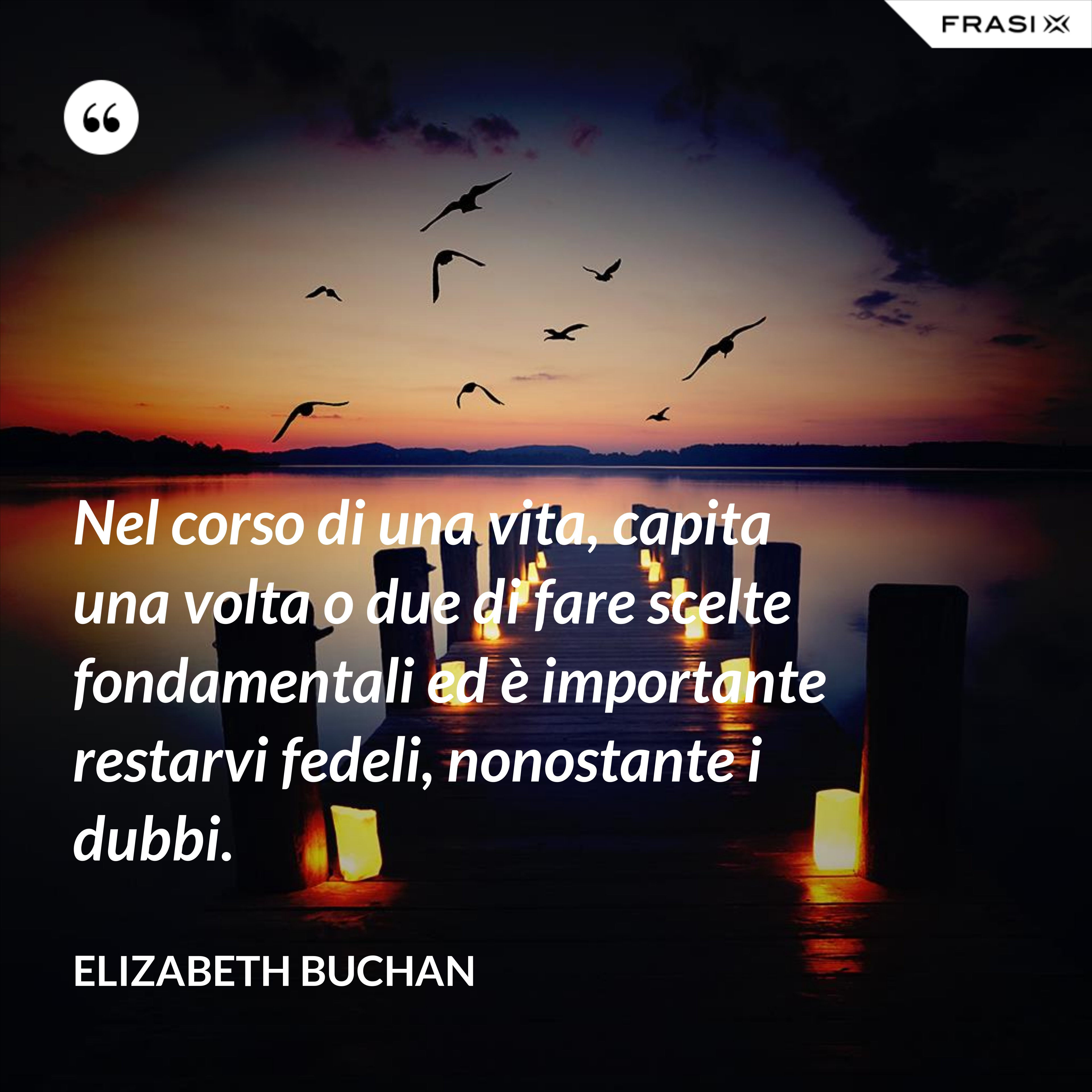 Nel corso di una vita, capita una volta o due di fare scelte fondamentali ed è importante restarvi fedeli, nonostante i dubbi. - Elizabeth Buchan