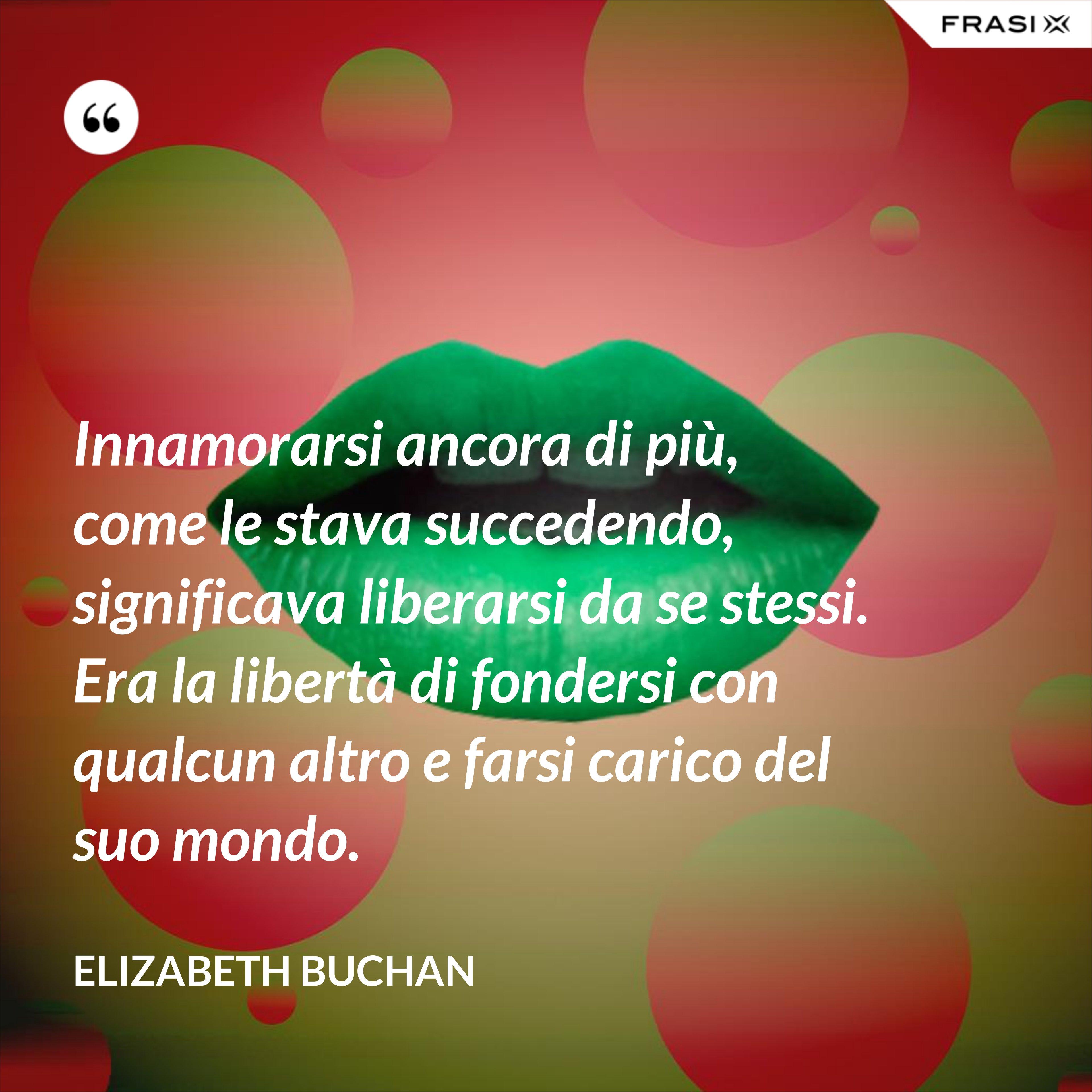 Innamorarsi ancora di più, come le stava succedendo, significava liberarsi da se stessi. Era la libertà di fondersi con qualcun altro e farsi carico del suo mondo. - Elizabeth Buchan