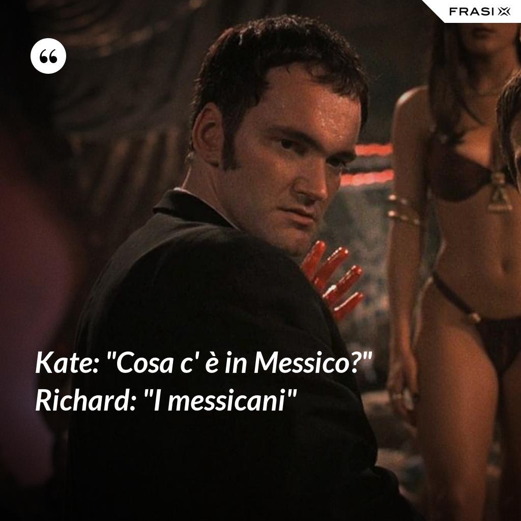 """Kate: """"Cosa c' è in Messico?"""" Richard: """"I messicani"""" - Anonimo"""