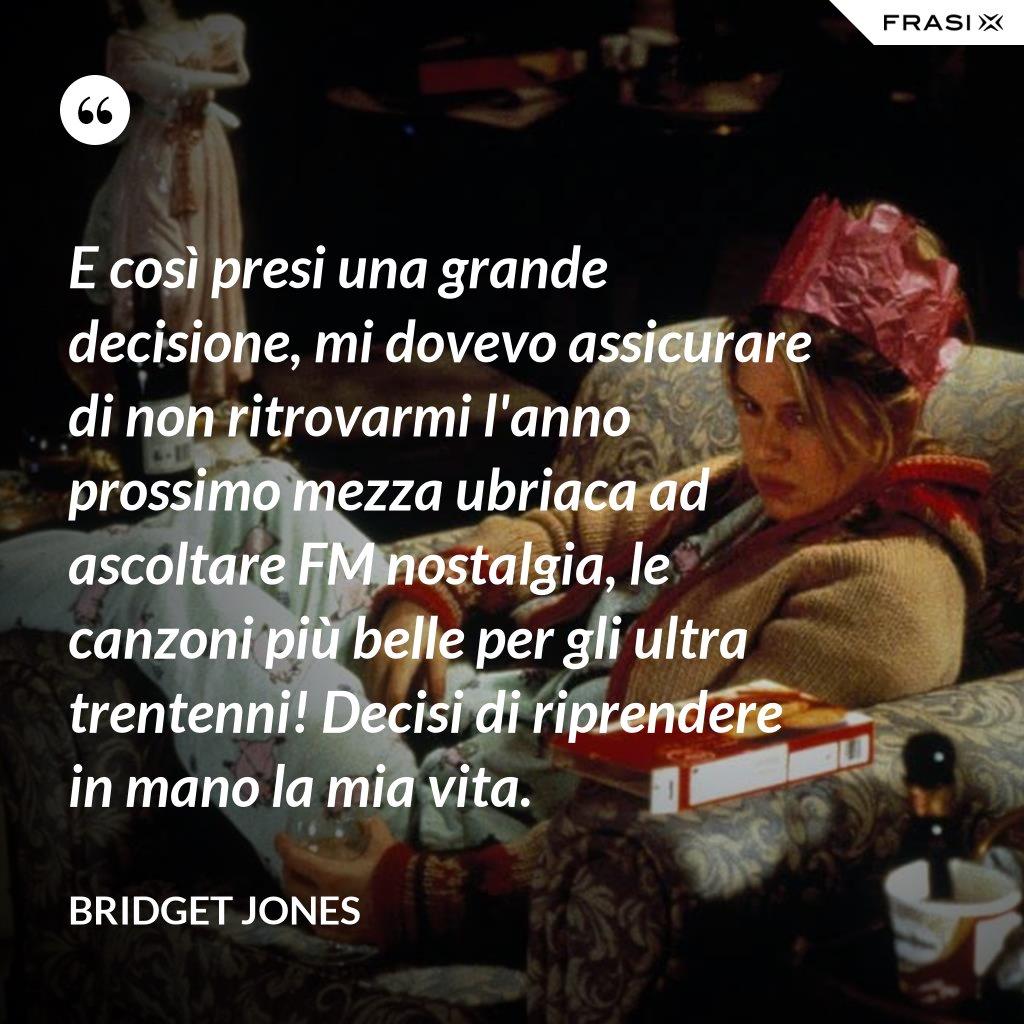 E così presi una grande decisione, mi dovevo assicurare di non ritrovarmi l'anno prossimo mezza ubriaca ad ascoltare FM nostalgia, le canzoni più belle per gli ultra trentenni! Decisi di riprendere in mano la mia vita. - Bridget Jones