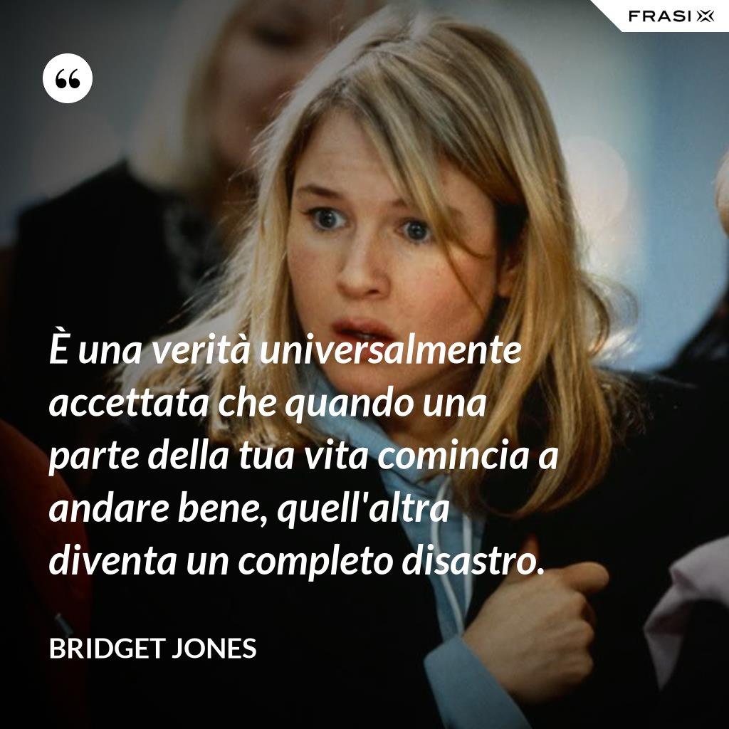 È una verità universalmente accettata che quando una parte della tua vita comincia a andare bene, quell'altra diventa un completo disastro. - Bridget Jones