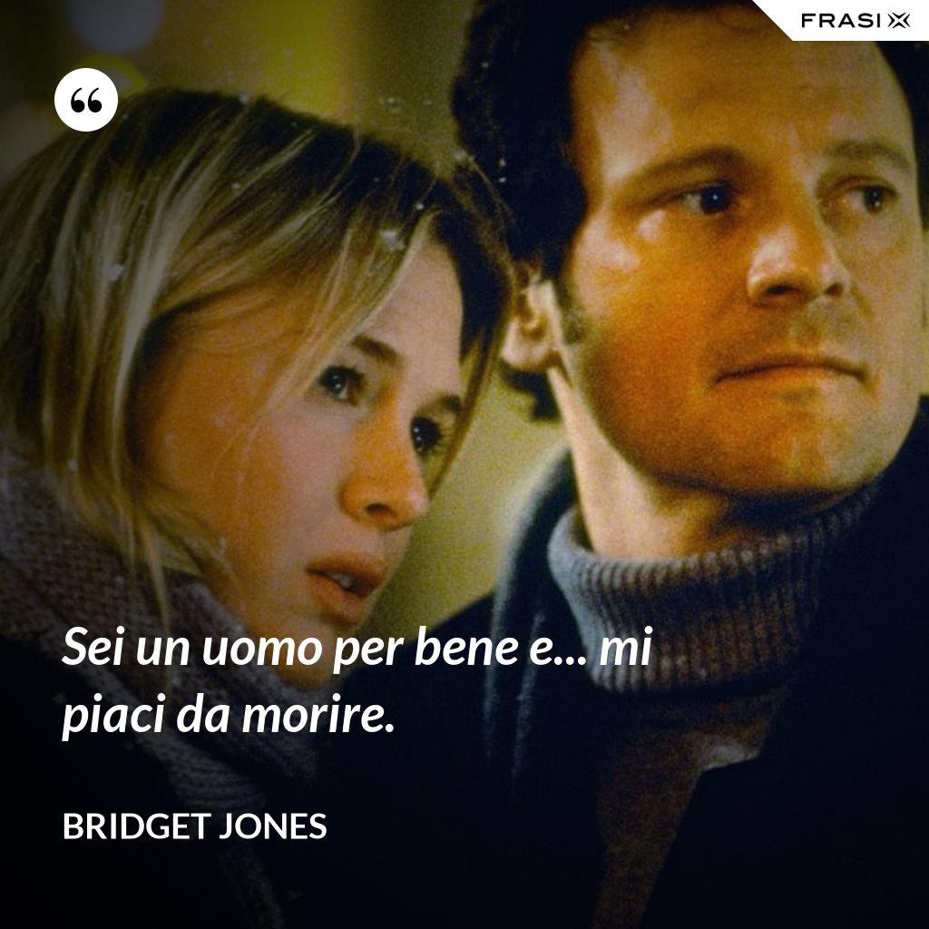 Sei un uomo per bene e... mi piaci da morire. - Bridget Jones