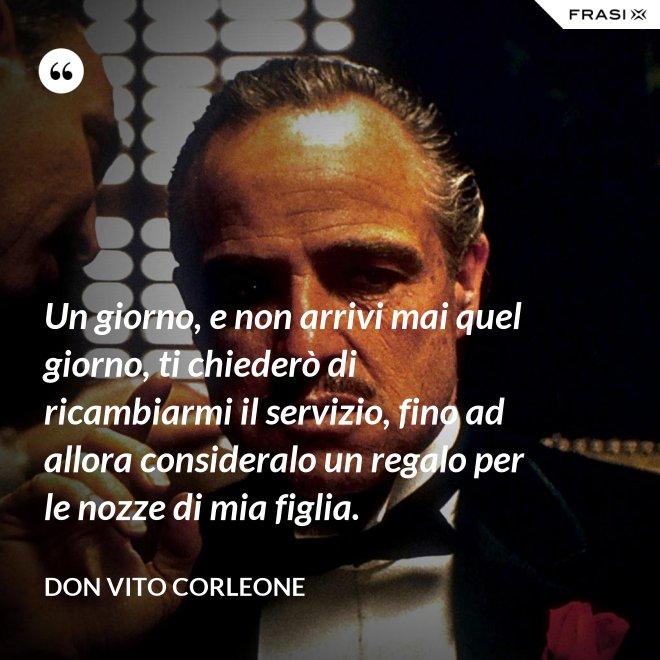 Un giorno, e non arrivi mai quel giorno, ti chiederò di ricambiarmi il servizio, fino ad allora consideralo un regalo per le nozze di mia figlia. - Don Vito Corleone