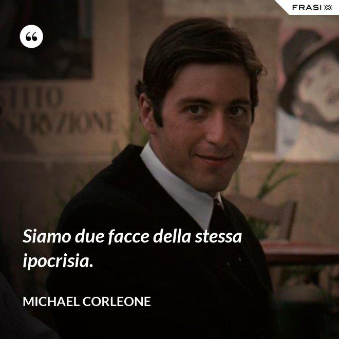 Siamo due facce della stessa ipocrisia. - Michael Corleone