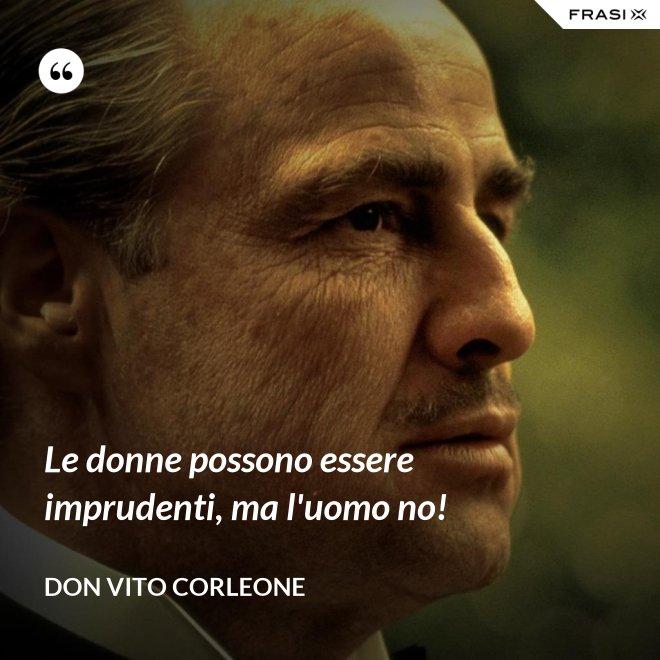 Le donne possono essere imprudenti, ma l'uomo no! - Don Vito Corleone