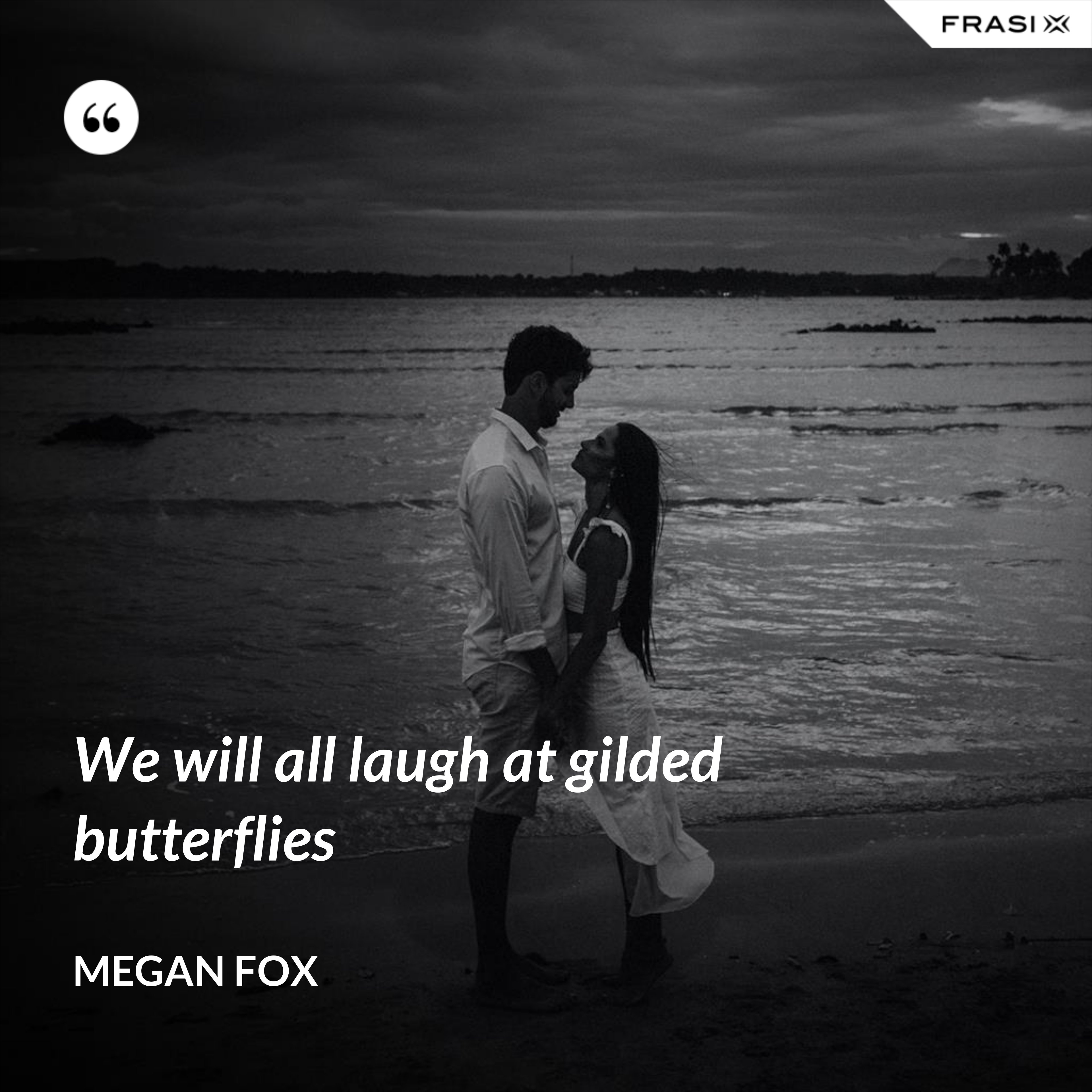We will all laugh at gilded butterflies - Megan Fox