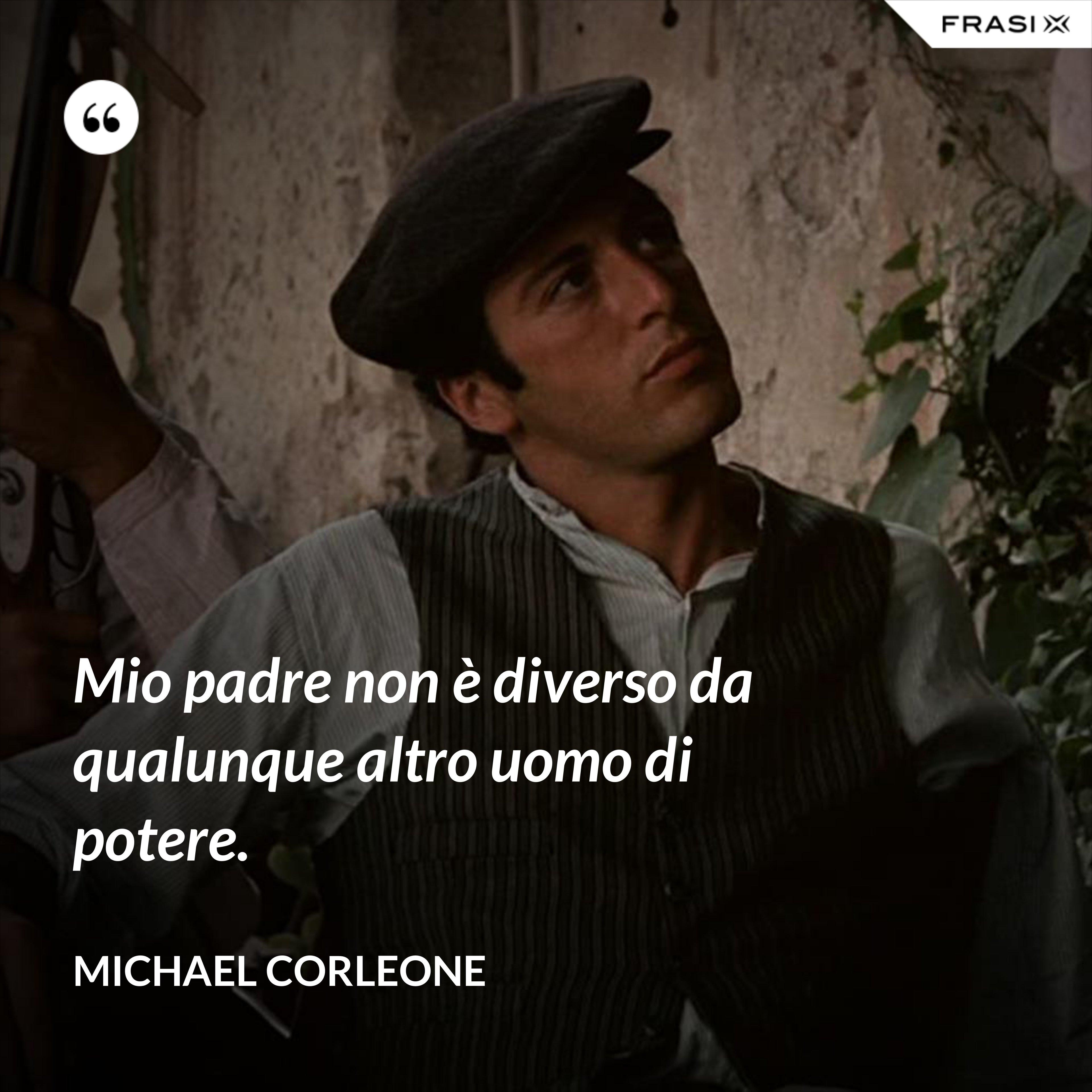 Mio padre non è diverso da qualunque altro uomo di potere. - Michael Corleone