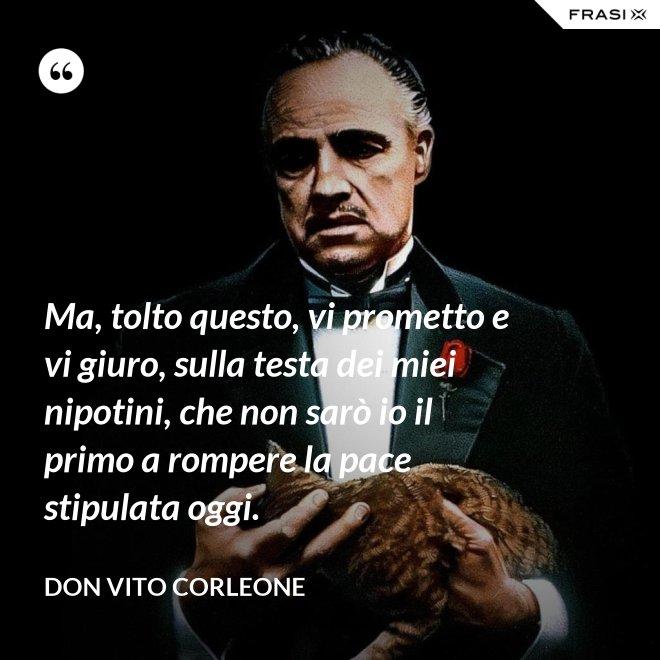 Ma, tolto questo, vi prometto e vi giuro, sulla testa dei miei nipotini, che non sarò io il primo a rompere la pace stipulata oggi. - Don Vito Corleone