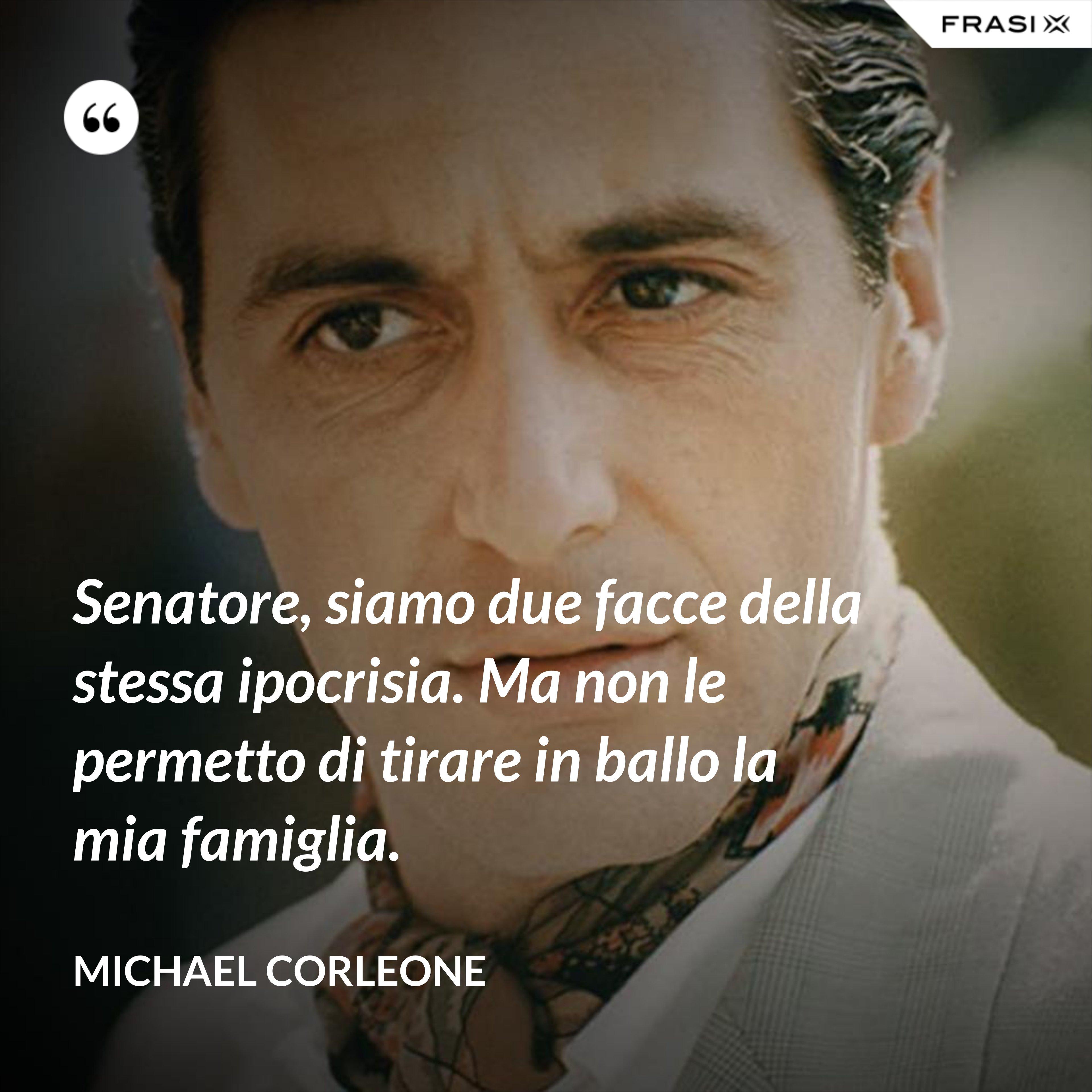 Senatore, siamo due facce della stessa ipocrisia. Ma non le permetto di tirare in ballo la mia famiglia. - Michael Corleone