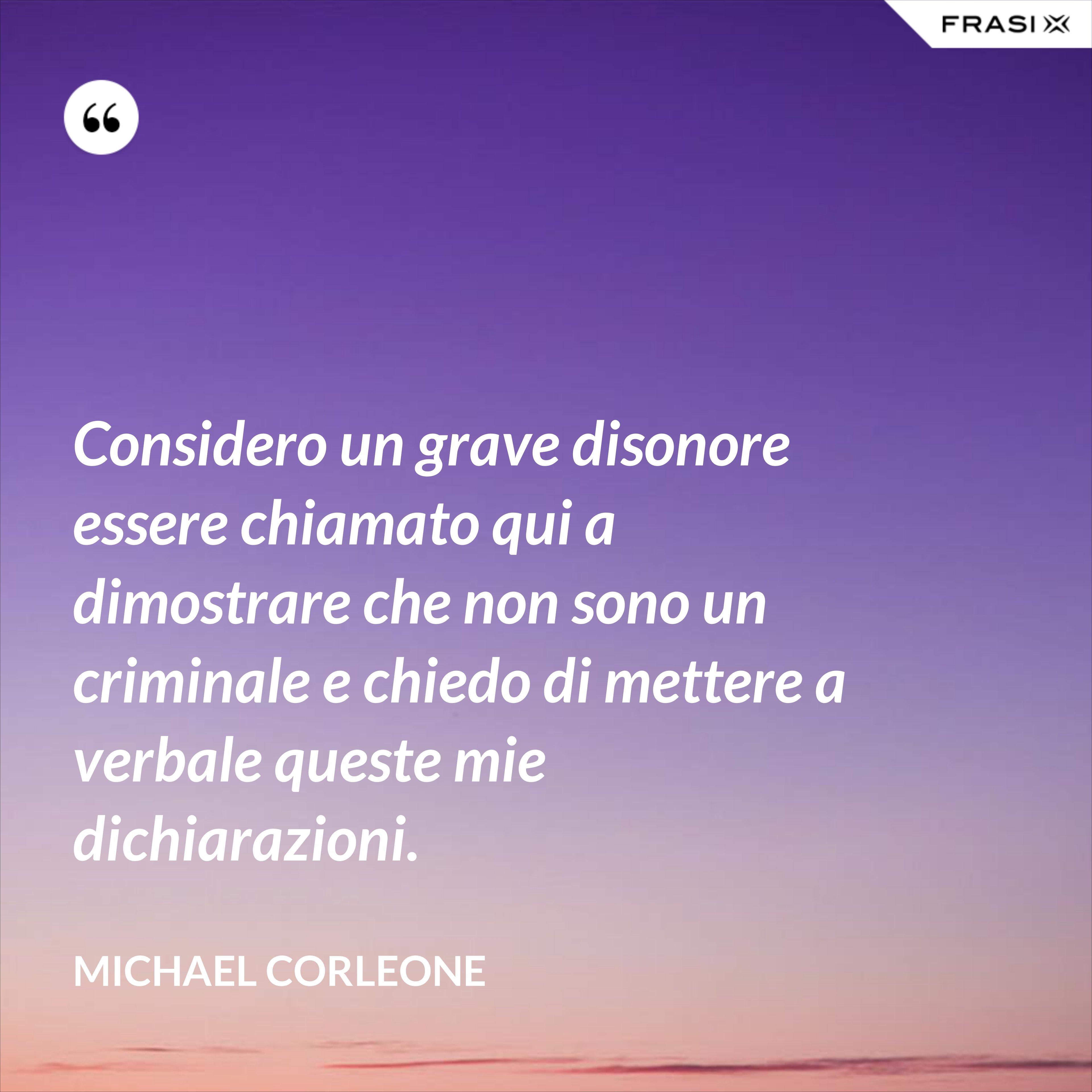 Considero un grave disonore essere chiamato qui a dimostrare che non sono un criminale e chiedo di mettere a verbale queste mie dichiarazioni. - Michael Corleone