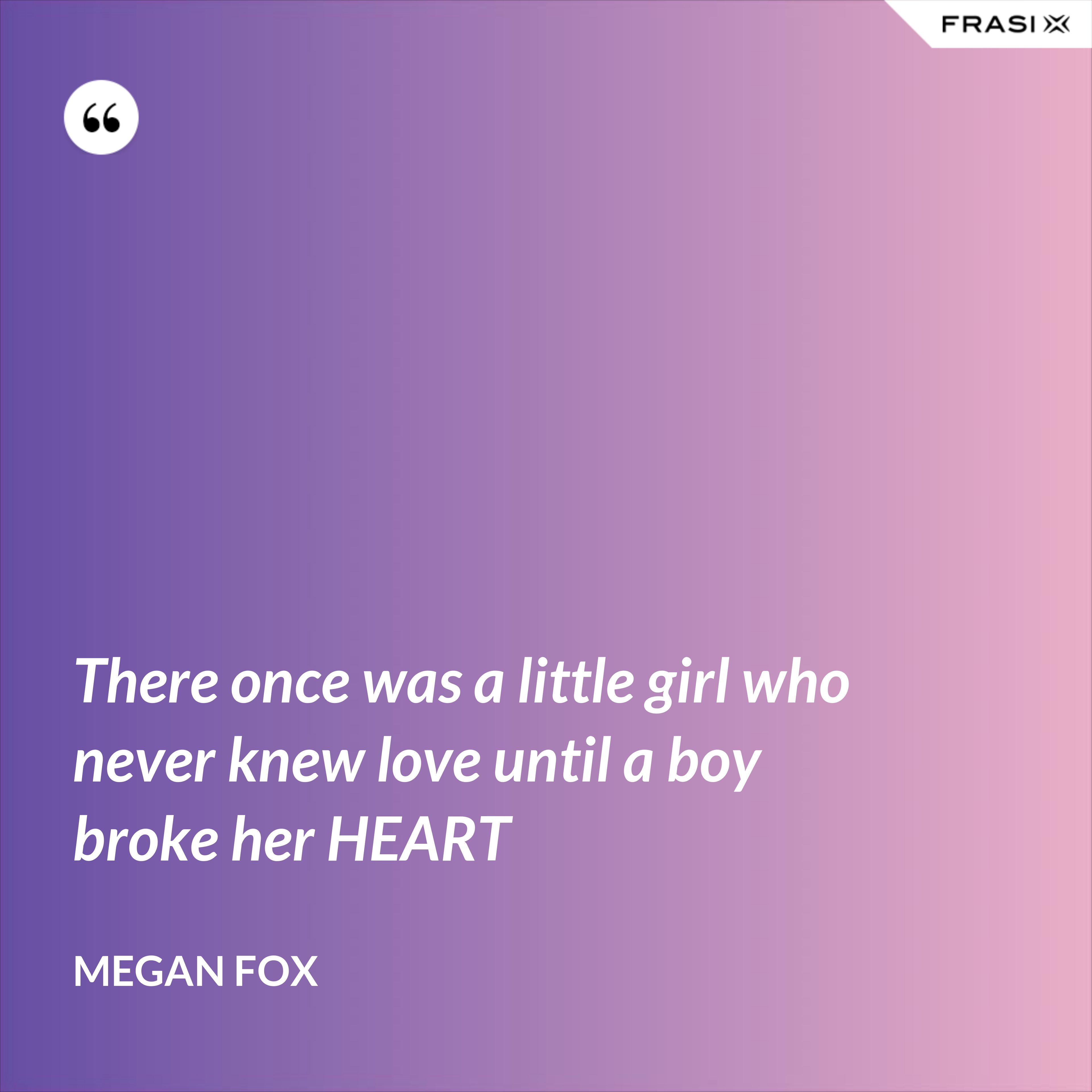 There once was a little girl who never knew love until a boy broke her HEART - Megan Fox