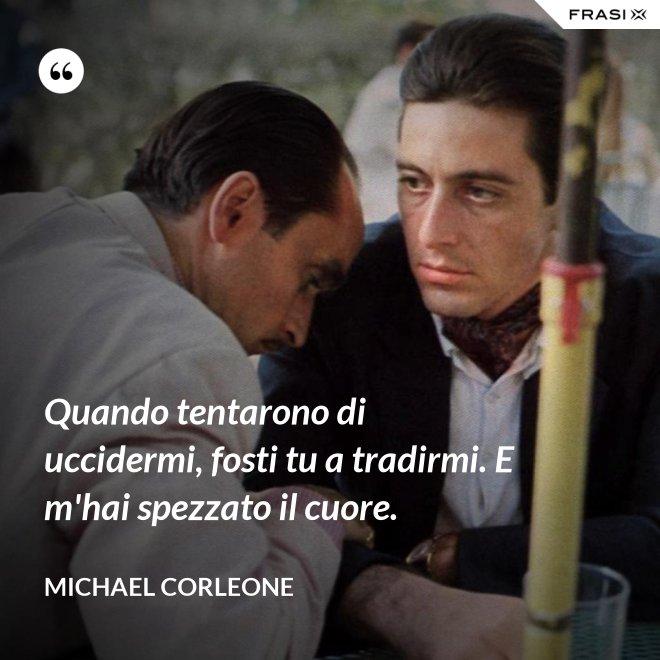 Quando tentarono di uccidermi, fosti tu a tradirmi. E m'hai spezzato il cuore. - Michael Corleone