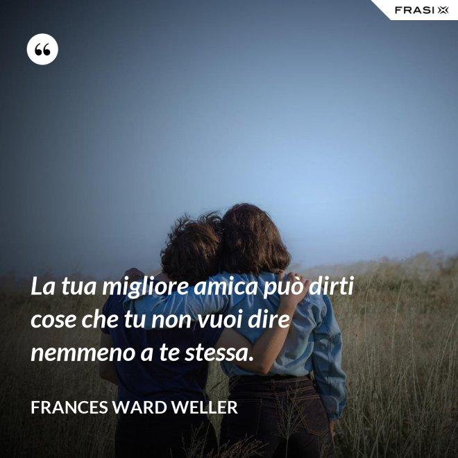 La tua migliore amica può dirti cose che tu non vuoi dire nemmeno a te stessa. - Frances Ward Weller