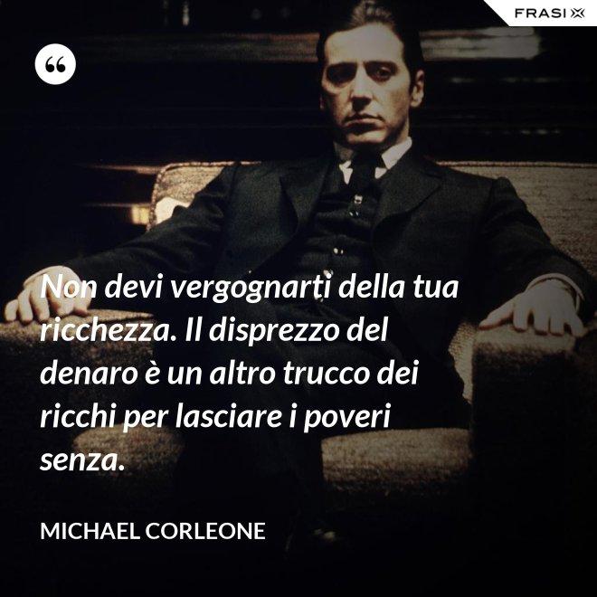 Non devi vergognarti della tua ricchezza. Il disprezzo del denaro è un altro trucco dei ricchi per lasciare i poveri senza. - Michael Corleone