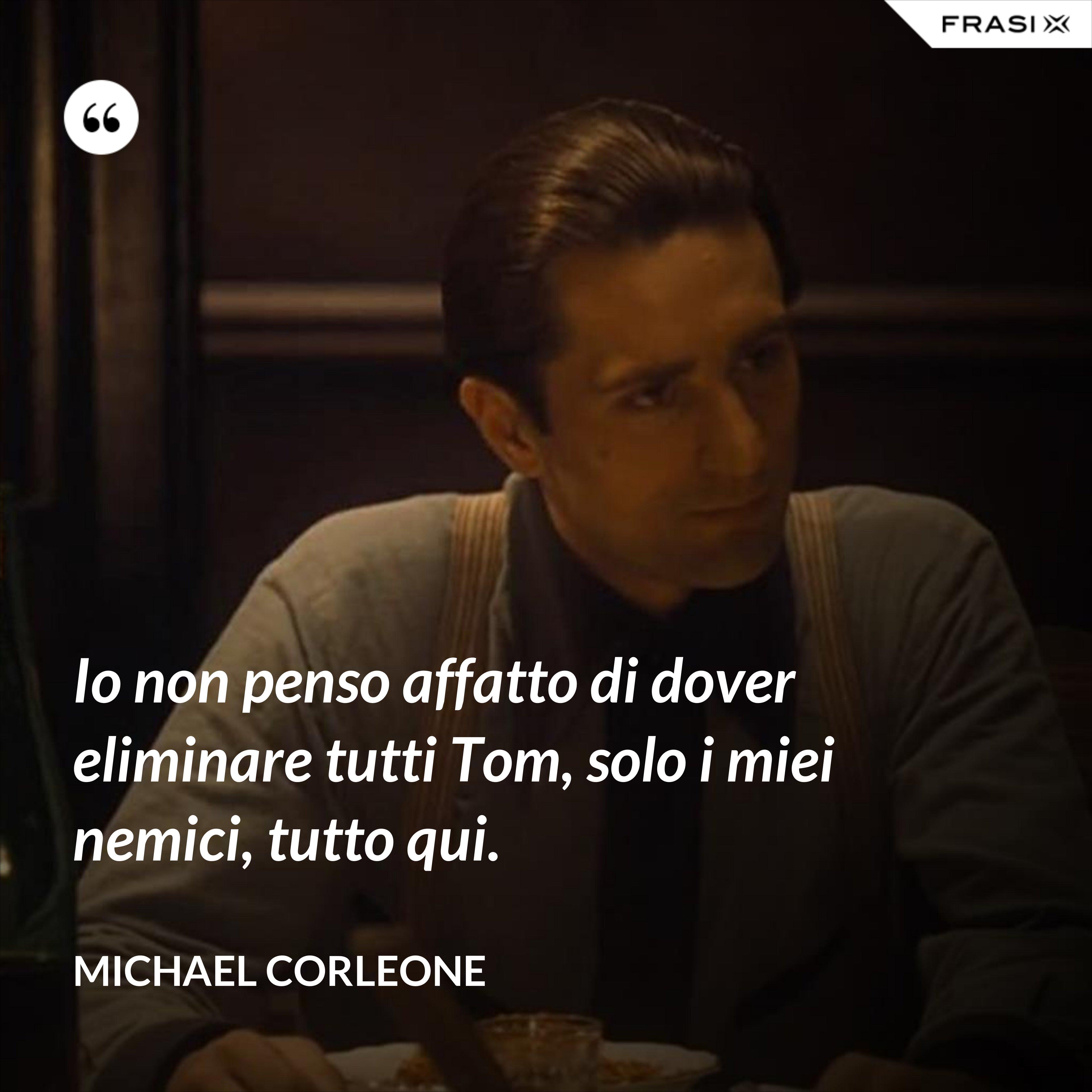 Io non penso affatto di dover eliminare tutti Tom, solo i miei nemici, tutto qui. - Michael Corleone