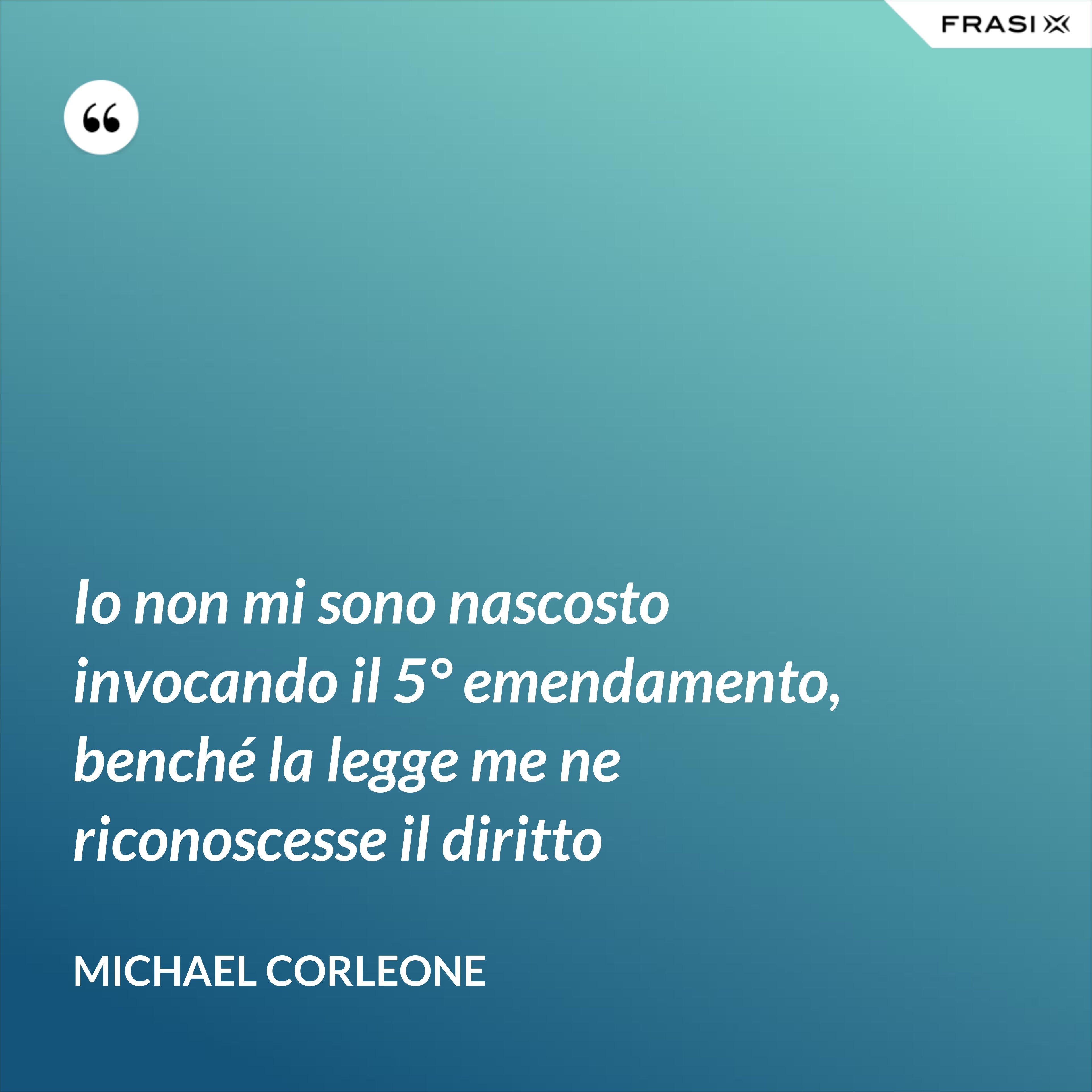 Io non mi sono nascosto invocando il 5° emendamento, benché la legge me ne riconoscesse il diritto - Michael Corleone