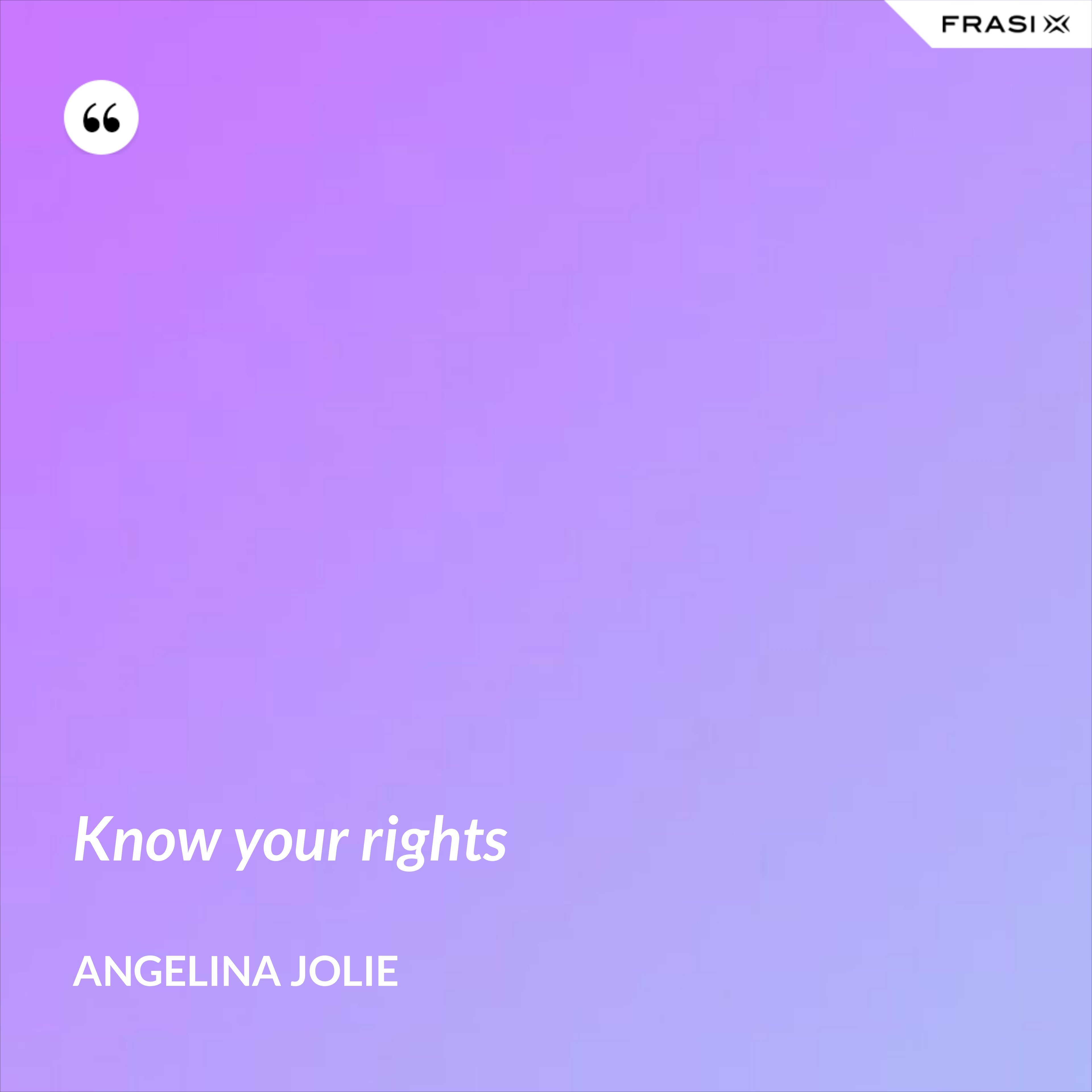 Know your rights - Angelina Jolie