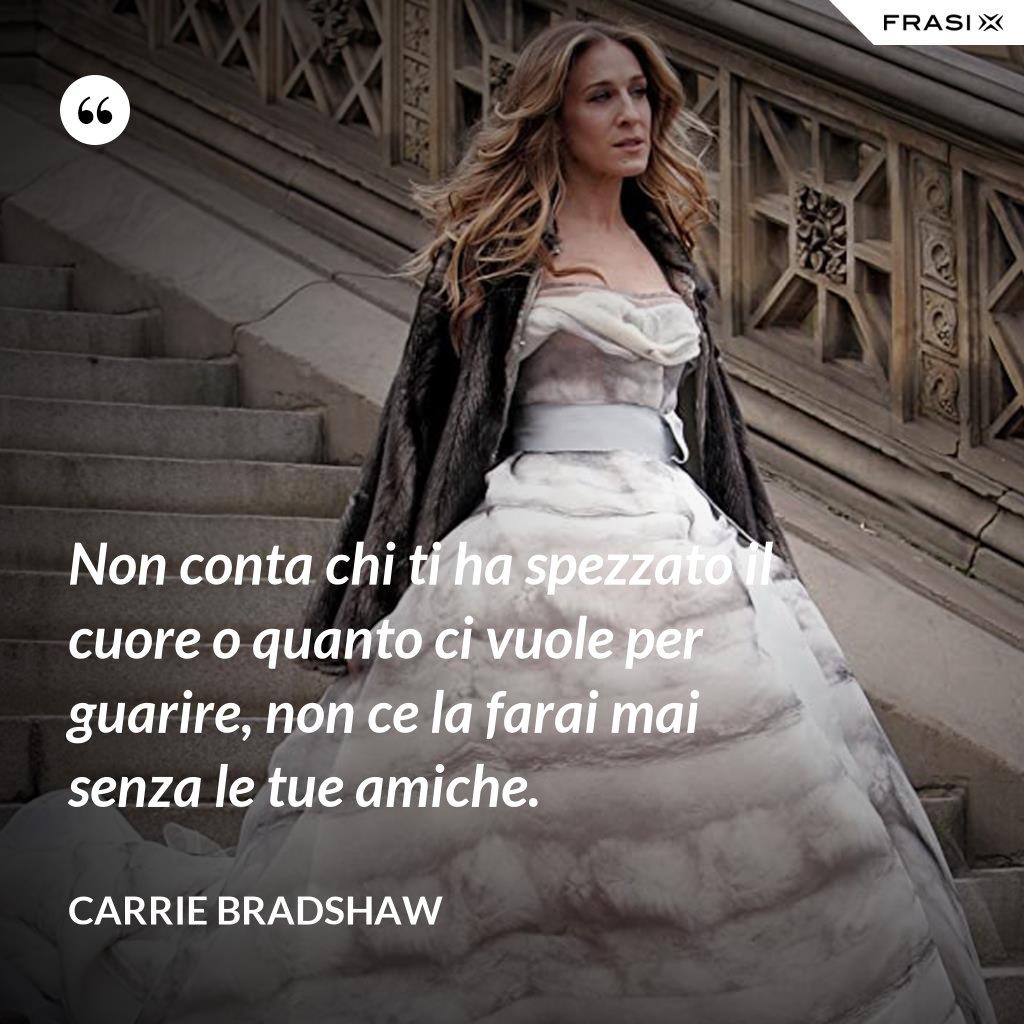 Non conta chi ti ha spezzato il cuore o quanto ci vuole per guarire, non ce la farai mai senza le tue amiche. - Carrie Bradshaw