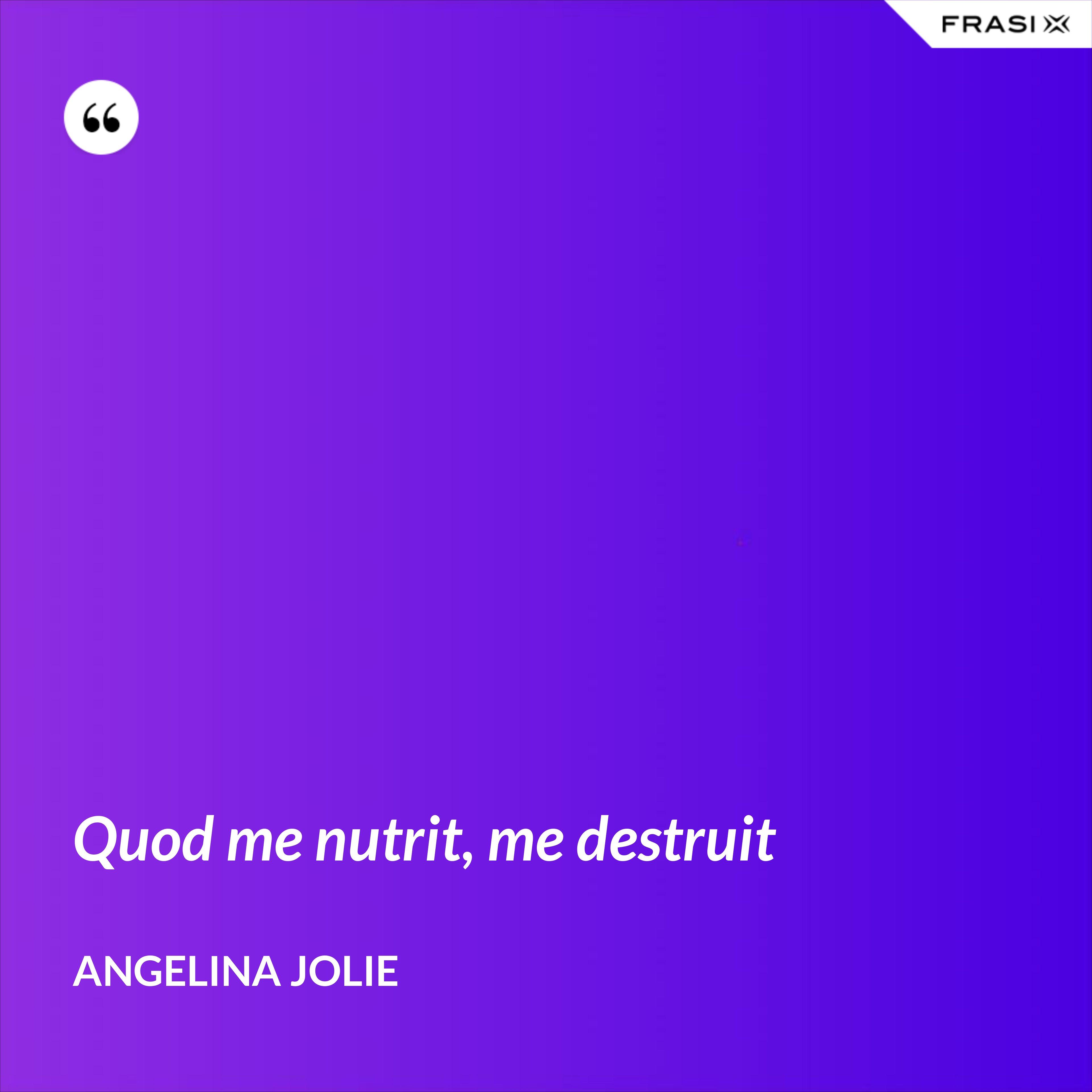Quod me nutrit, me destruit - Angelina Jolie