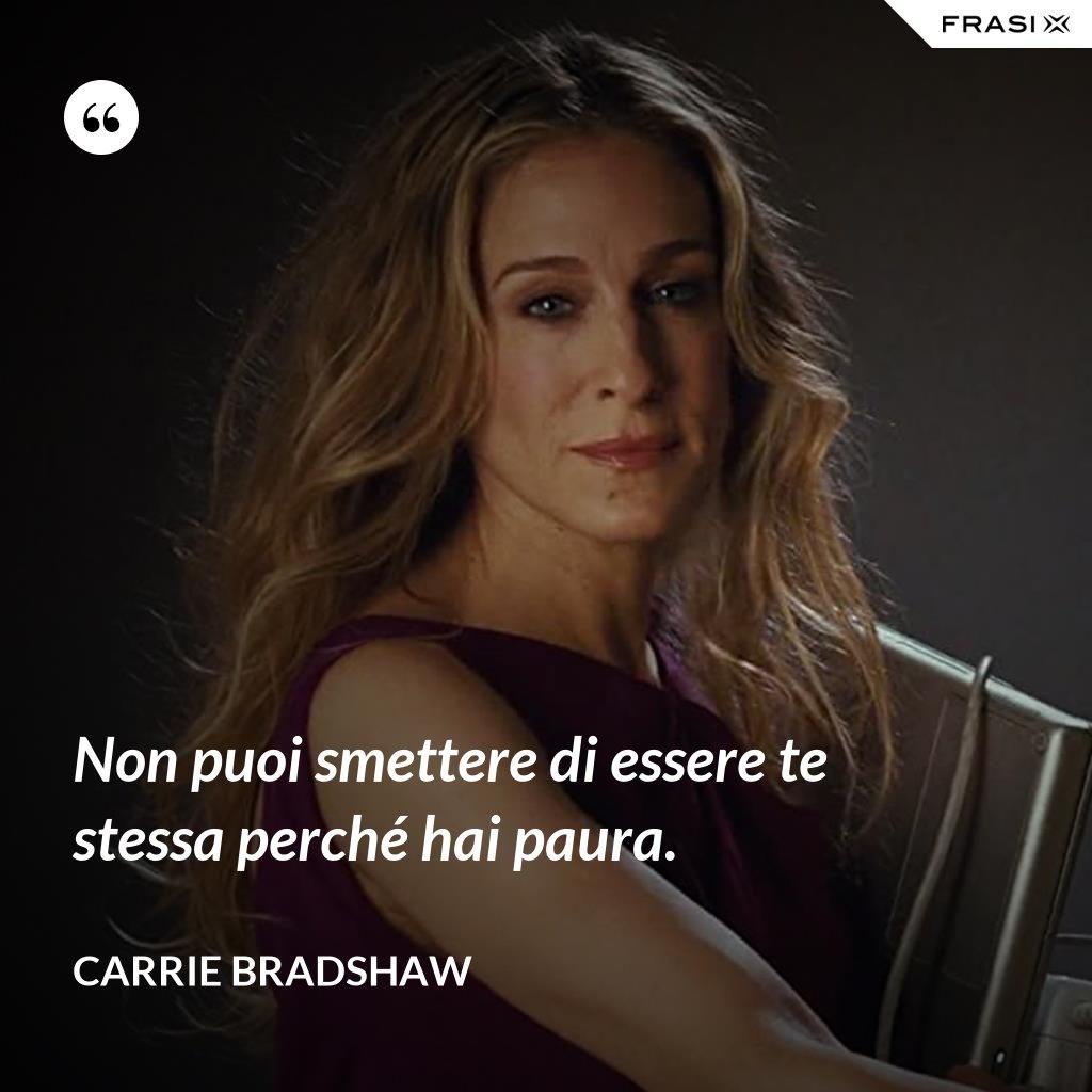 Non puoi smettere di essere te stessa perché hai paura. - Carrie Bradshaw