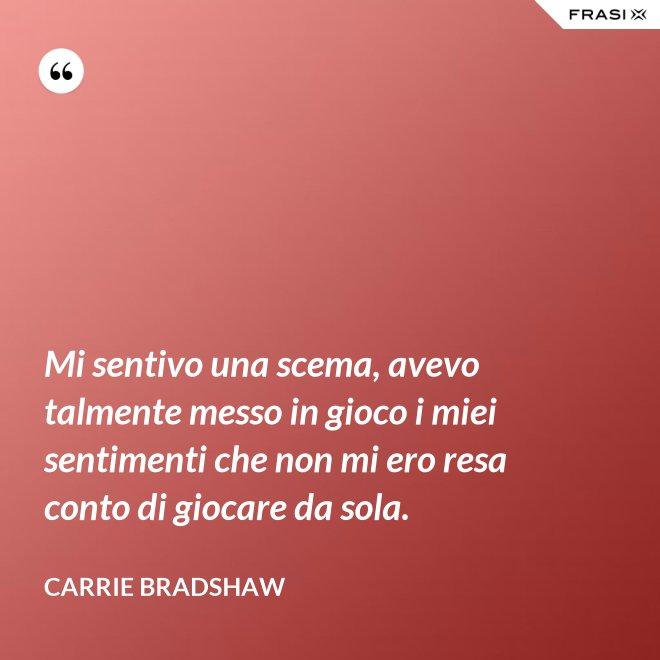 Mi sentivo una scema, avevo talmente messo in gioco i miei sentimenti che non mi ero resa conto di giocare da sola. - Carrie Bradshaw