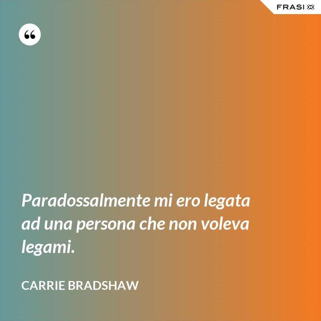 Paradossalmente mi ero legata ad una persona che non voleva legami. - Carrie Bradshaw