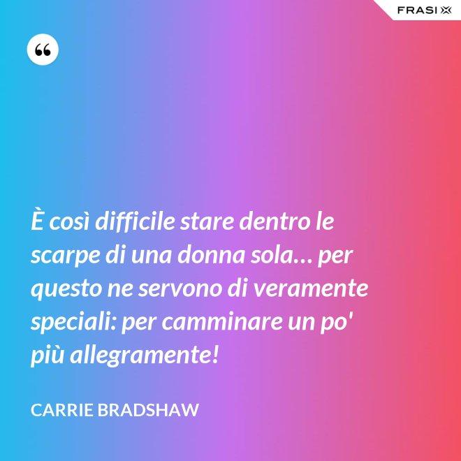 È così difficile stare dentro le scarpe di una donna sola… per questo ne servono di veramente speciali: per camminare un po' più allegramente! - Carrie Bradshaw