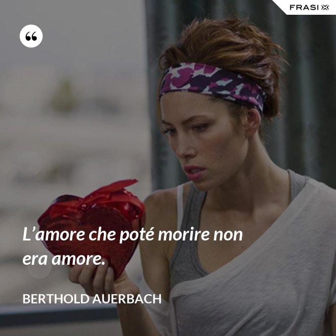 L'amore che poté morire non era amore. - Berthold Auerbach