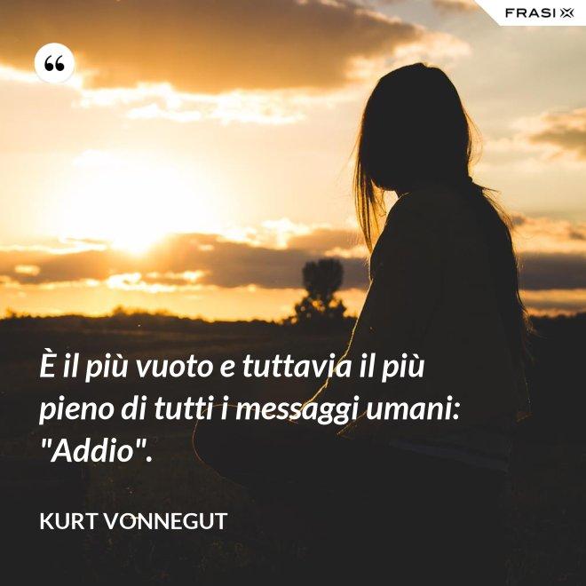 """È il più vuoto e tuttavia il più pieno di tutti i messaggi umani: """"Addio"""". - Kurt Vonnegut"""