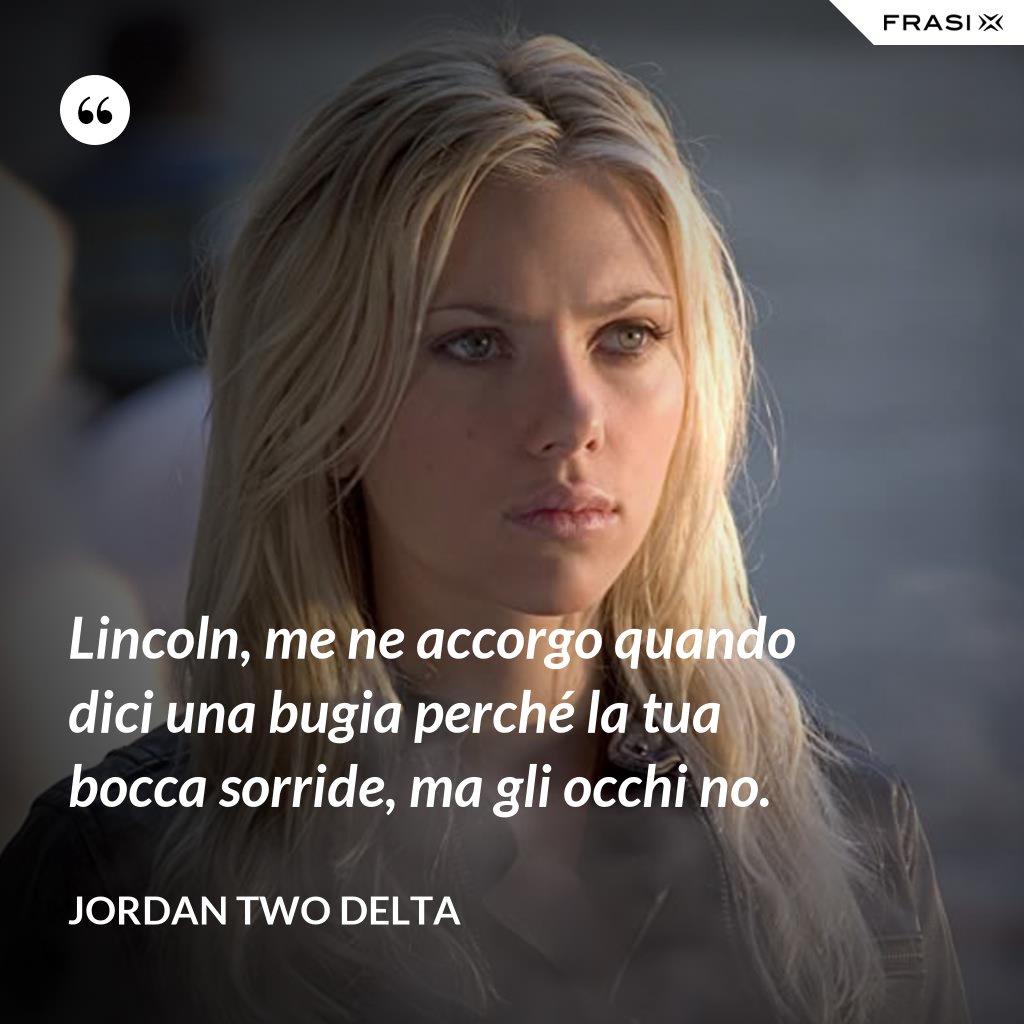 Lincoln, me ne accorgo quando dici una bugia perché la tua bocca sorride, ma gli occhi no. - Jordan Two Delta