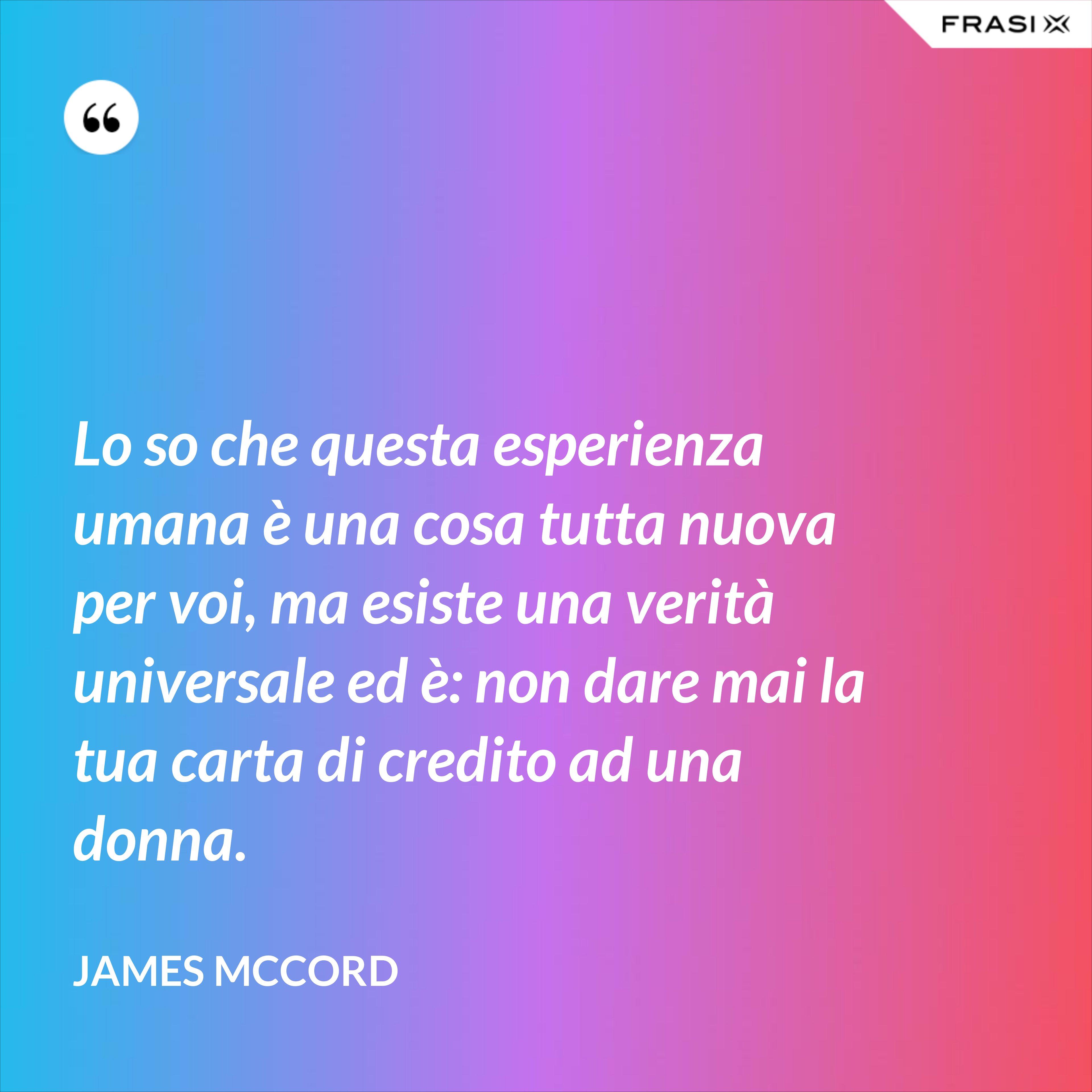 Lo so che questa esperienza umana è una cosa tutta nuova per voi, ma esiste una verità universale ed è: non dare mai la tua carta di credito ad una donna. - James McCord