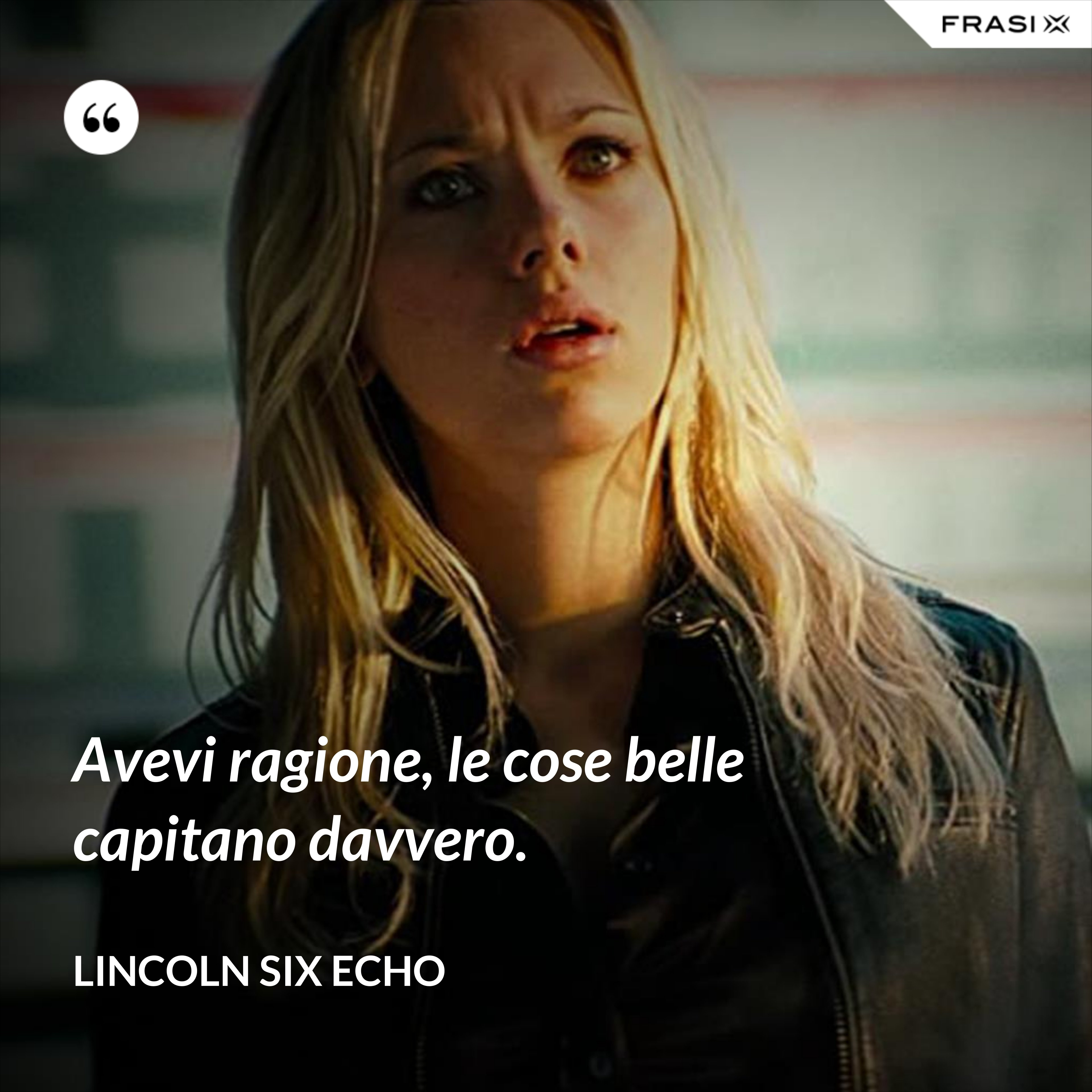Avevi ragione, le cose belle capitano davvero. - Lincoln Six Echo