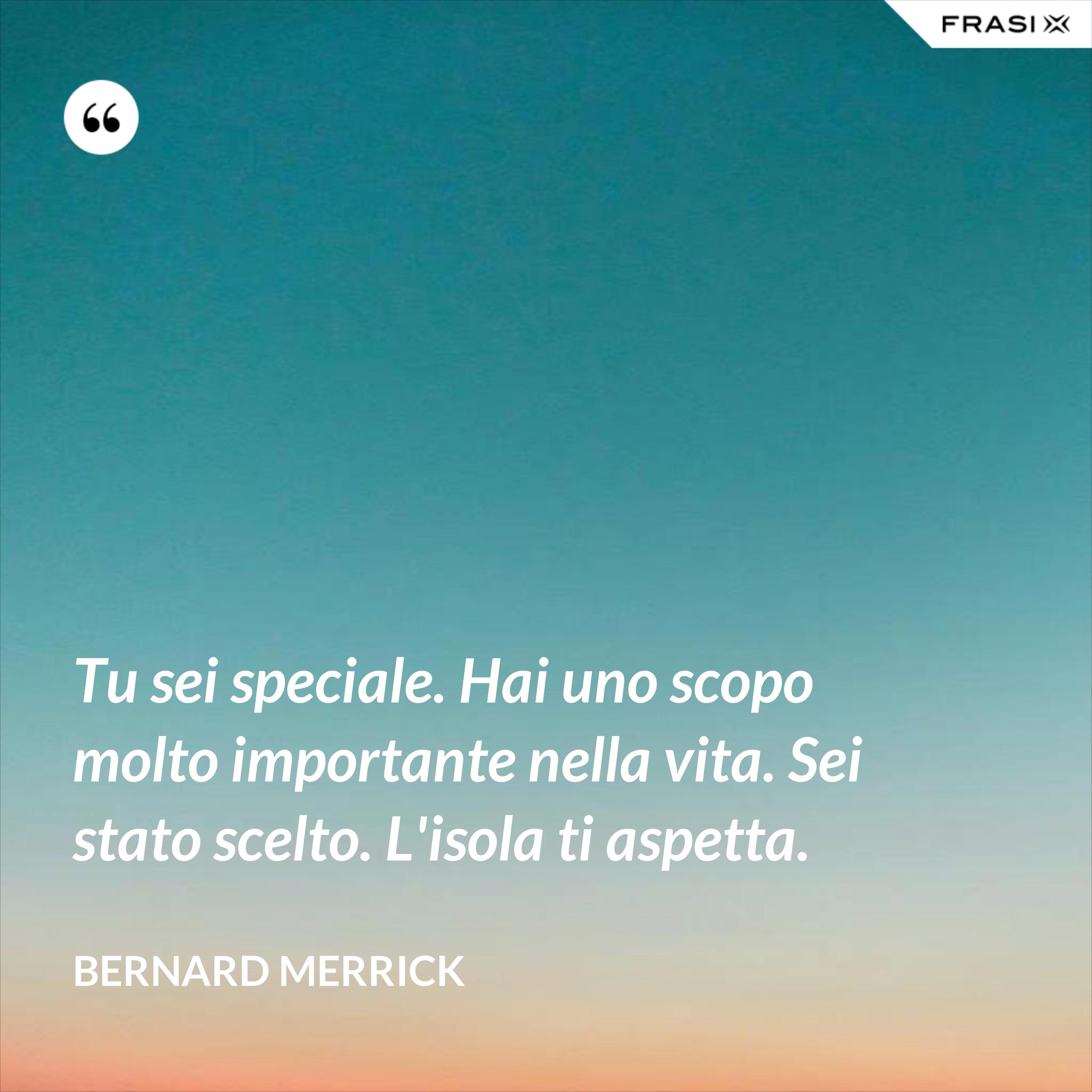 Tu sei speciale. Hai uno scopo molto importante nella vita. Sei stato scelto. L'isola ti aspetta. - Bernard Merrick