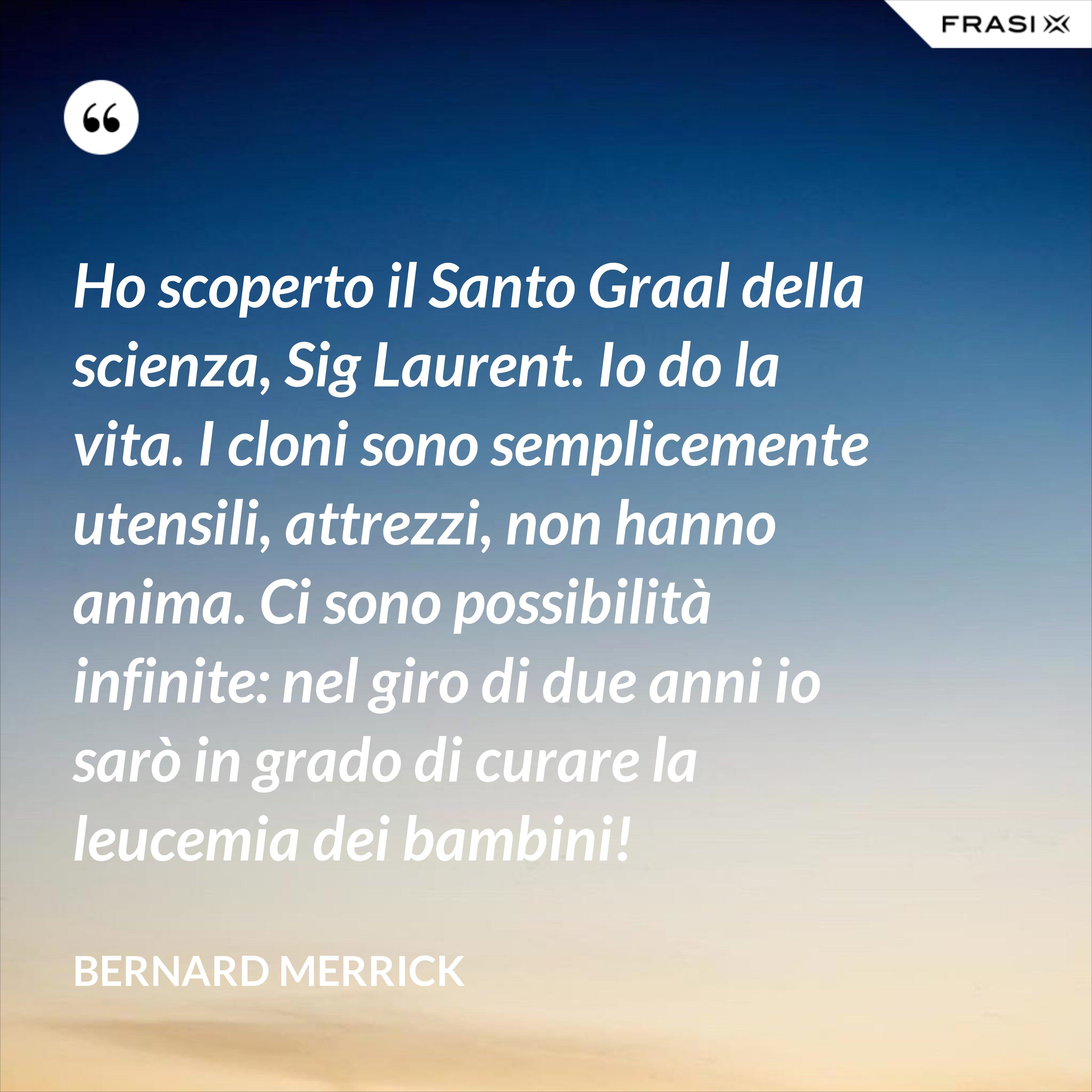 Ho scoperto il Santo Graal della scienza, Sig Laurent. Io do la vita. I cloni sono semplicemente utensili, attrezzi, non hanno anima. Ci sono possibilità infinite: nel giro di due anni io sarò in grado di curare la leucemia dei bambini! - Bernard Merrick